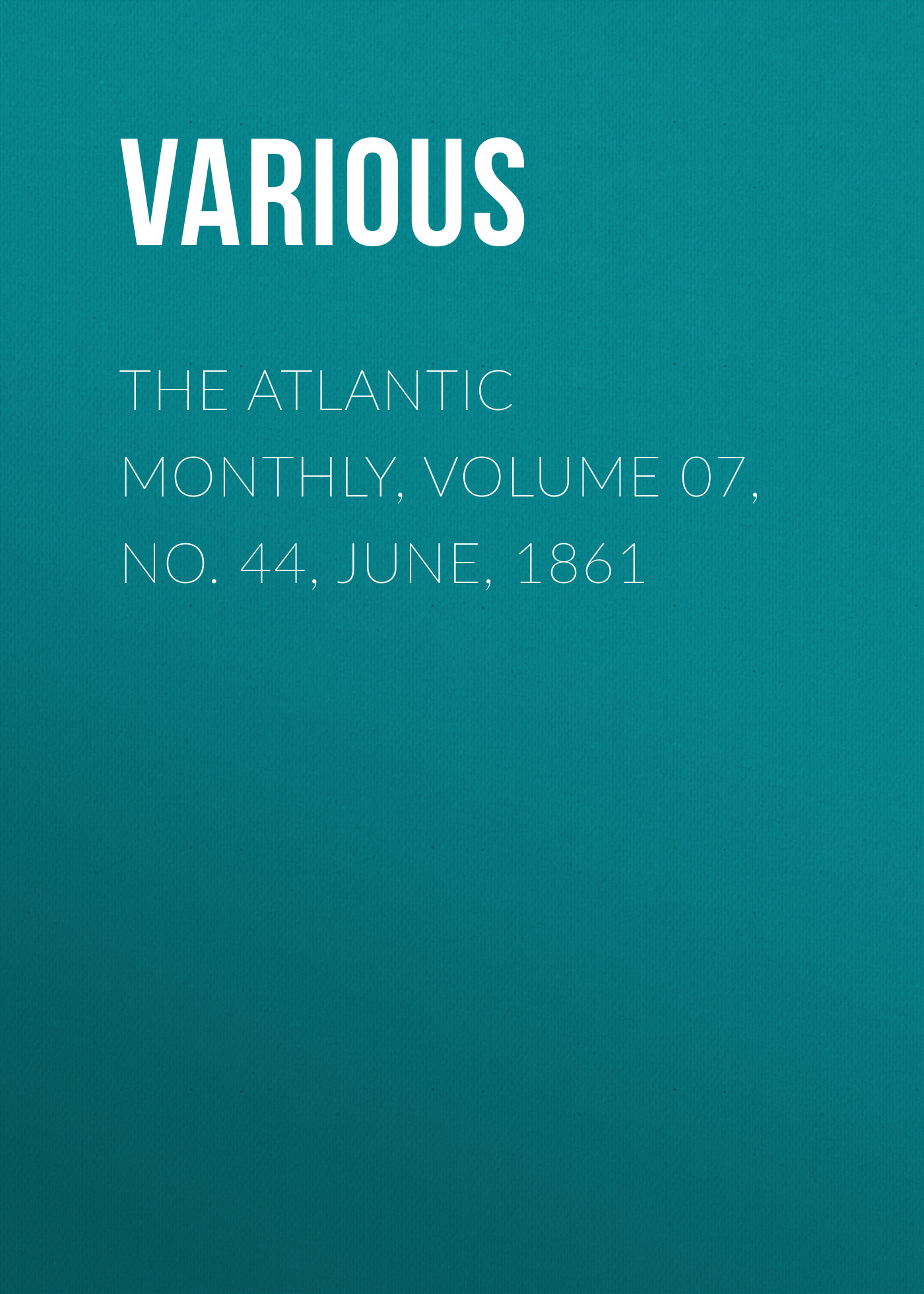 Various The Atlantic Monthly, Volume 07, No. 44, June, 1861