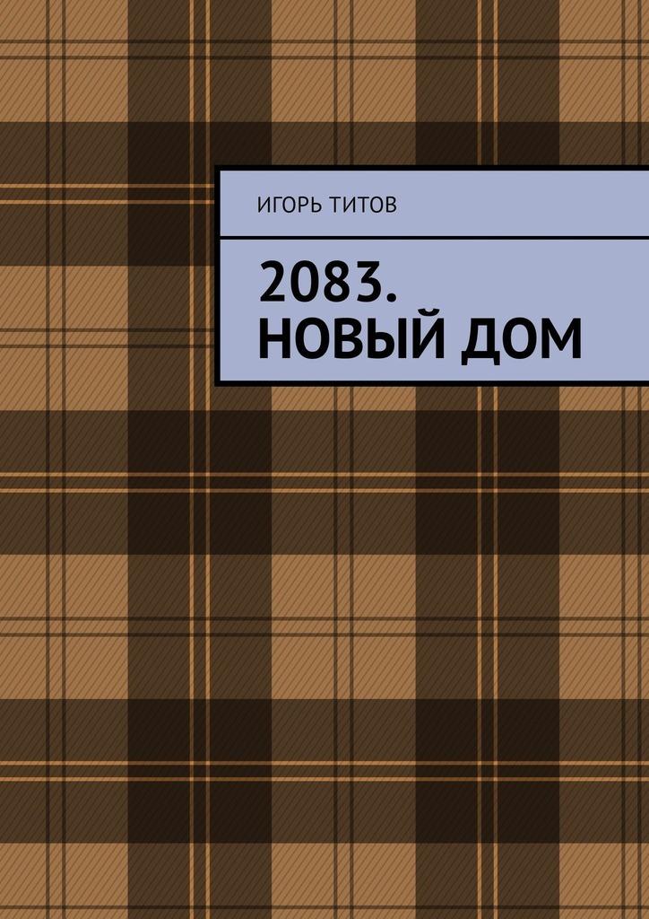 Игорь Титов 2083. Новый Дом