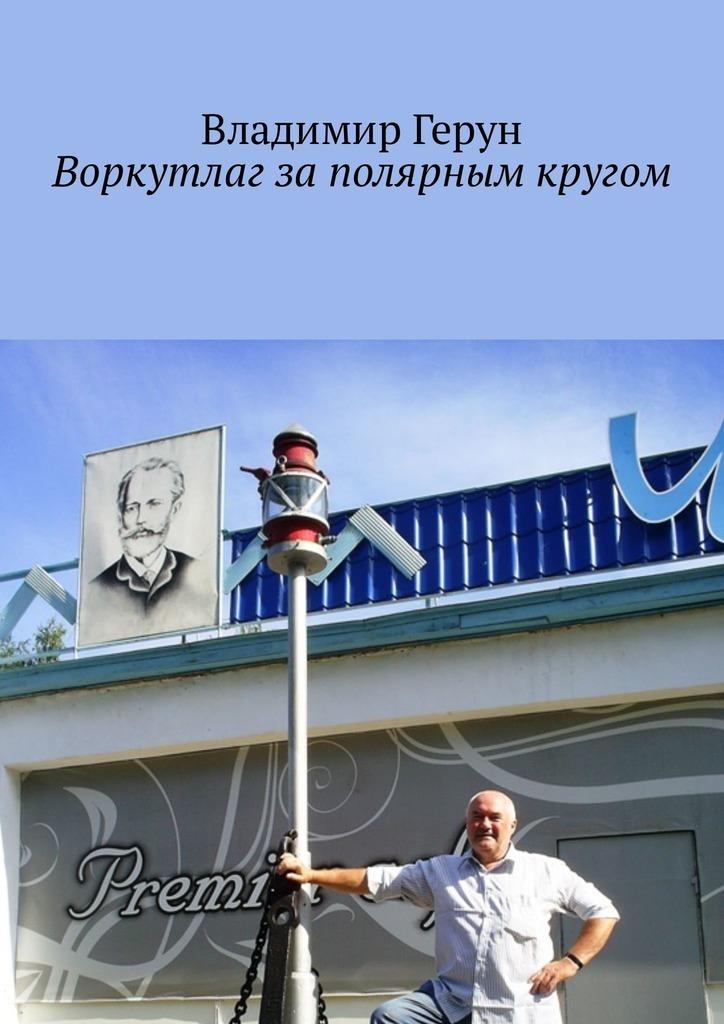 Владимир Герун Воркутлаг заполярным кругом