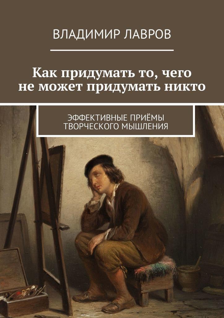 Владимир Сергеевич Лавров Как придумать то, чего неможет придумать никто. Эффективные приёмы творческого мышления цены онлайн