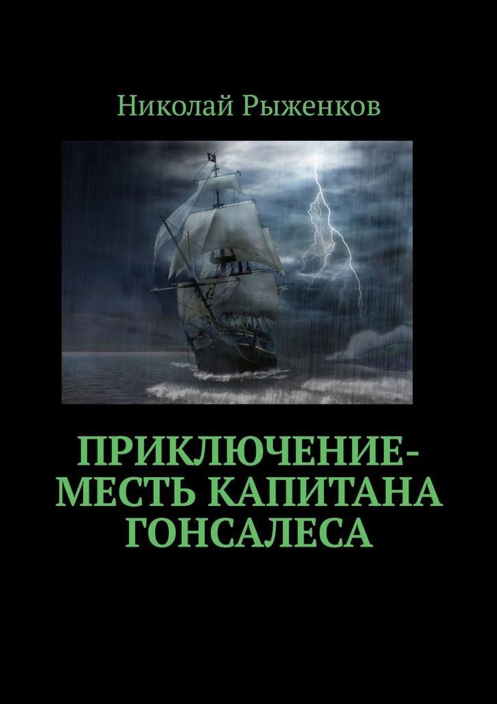 Николай Андреевич Рыженков Приключение-месть капитана Гонсалеса николай рыженков жертва любви
