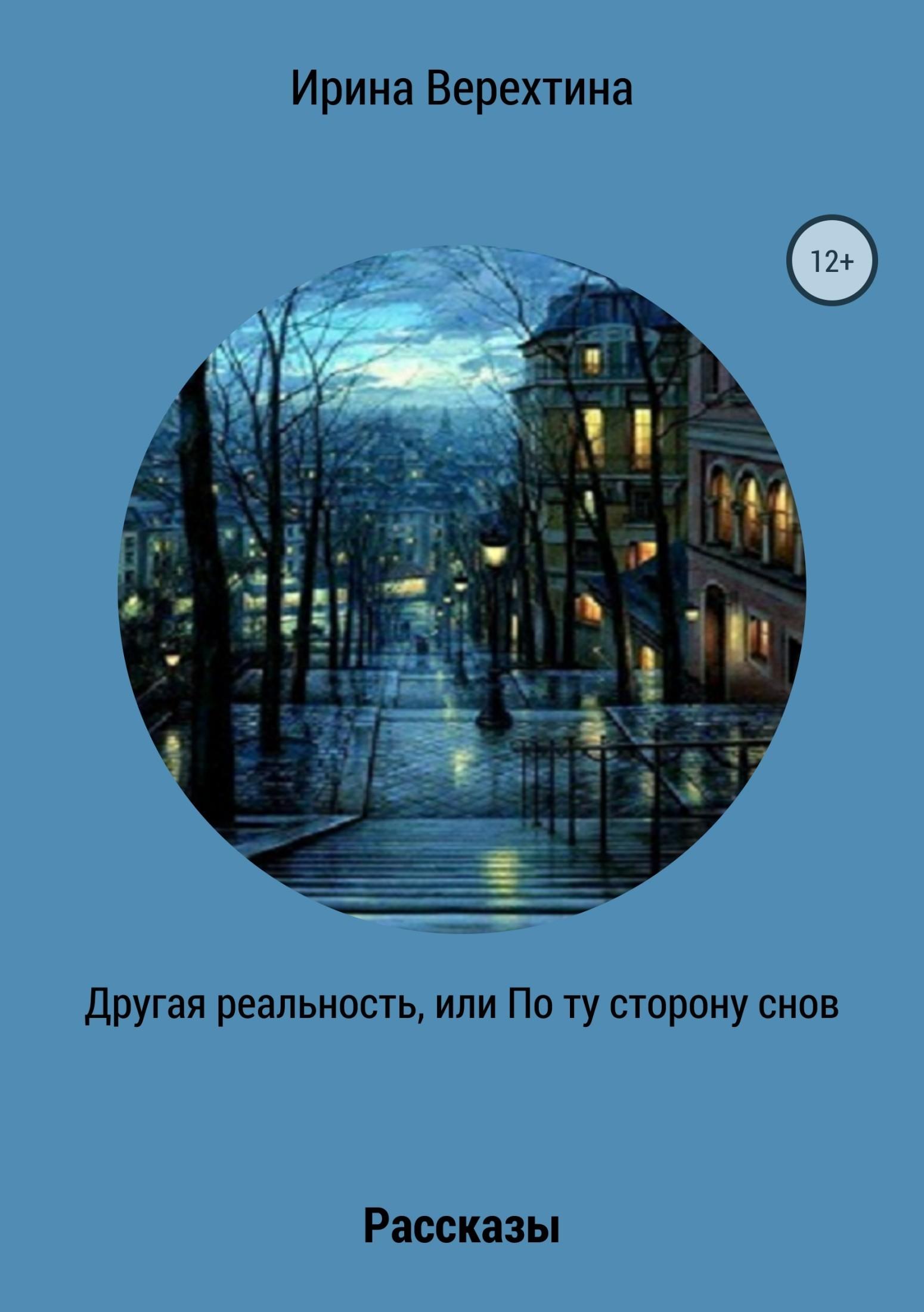 Ирина Верехтина Другая реальность, или По ту сторону снов. Сборник рассказов цена