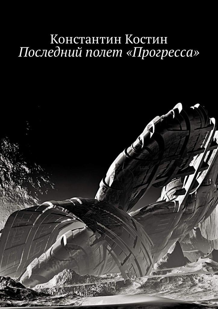 Константин Александрович Костин Последний полет «Прогресса»