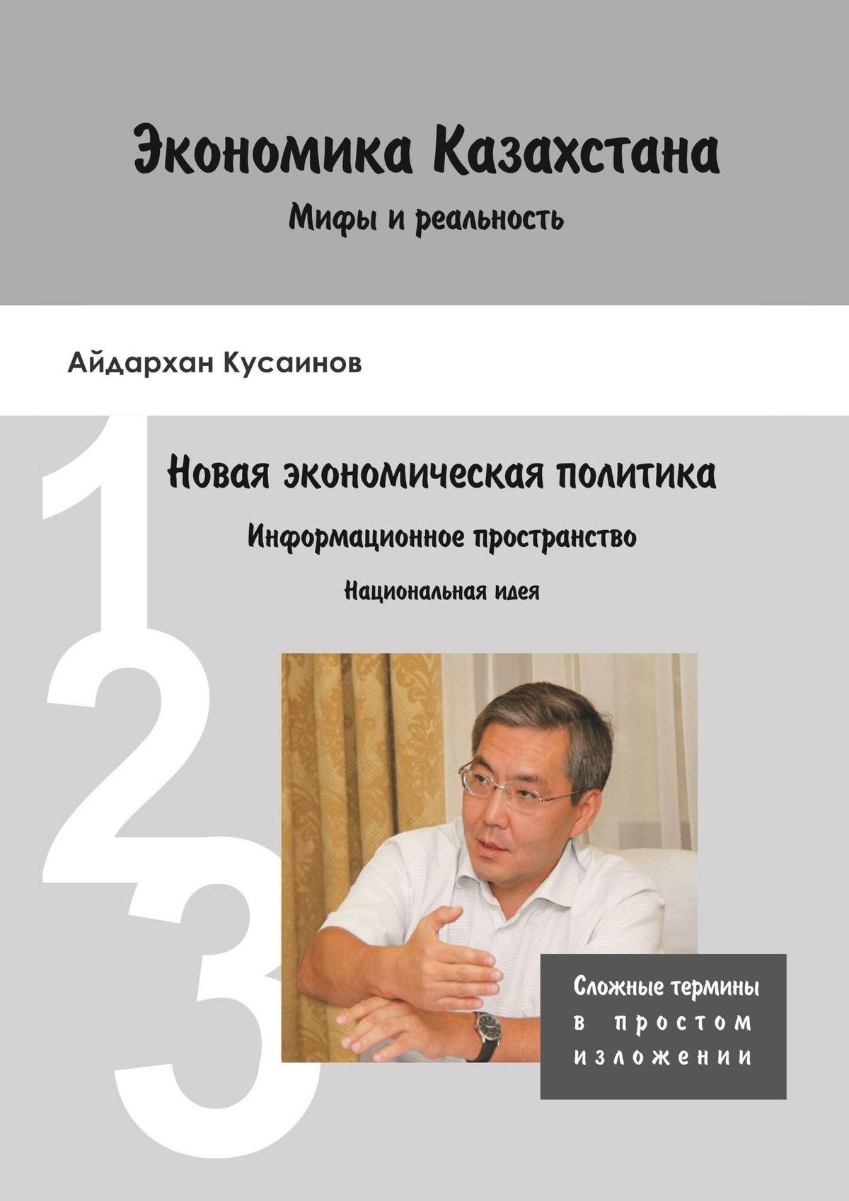 Айдархан Кусаинов Экономика Казахстана. Мифы и реальность. Новая экономическая политика Информационное пространство. Национальная идея мединский в культурная политика и национальная идея