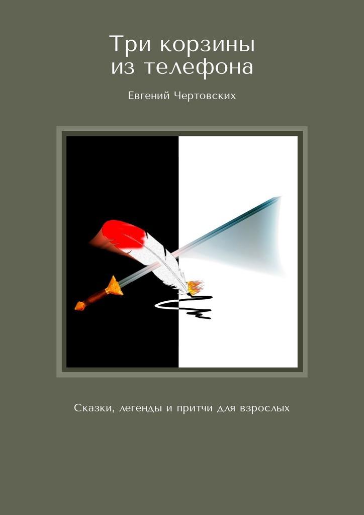Евгений Чертовских Три корзины изтелефона. Сказки, легенды ипритчи для взрослых