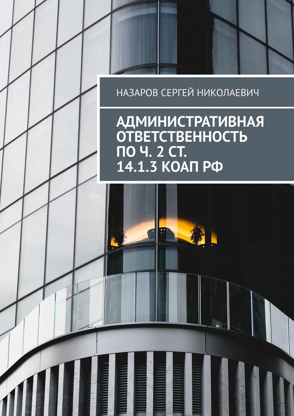 Сергей Назаро Админиратиная отетенноь по ч. 2 . 14.1.3 КоАП РФ
