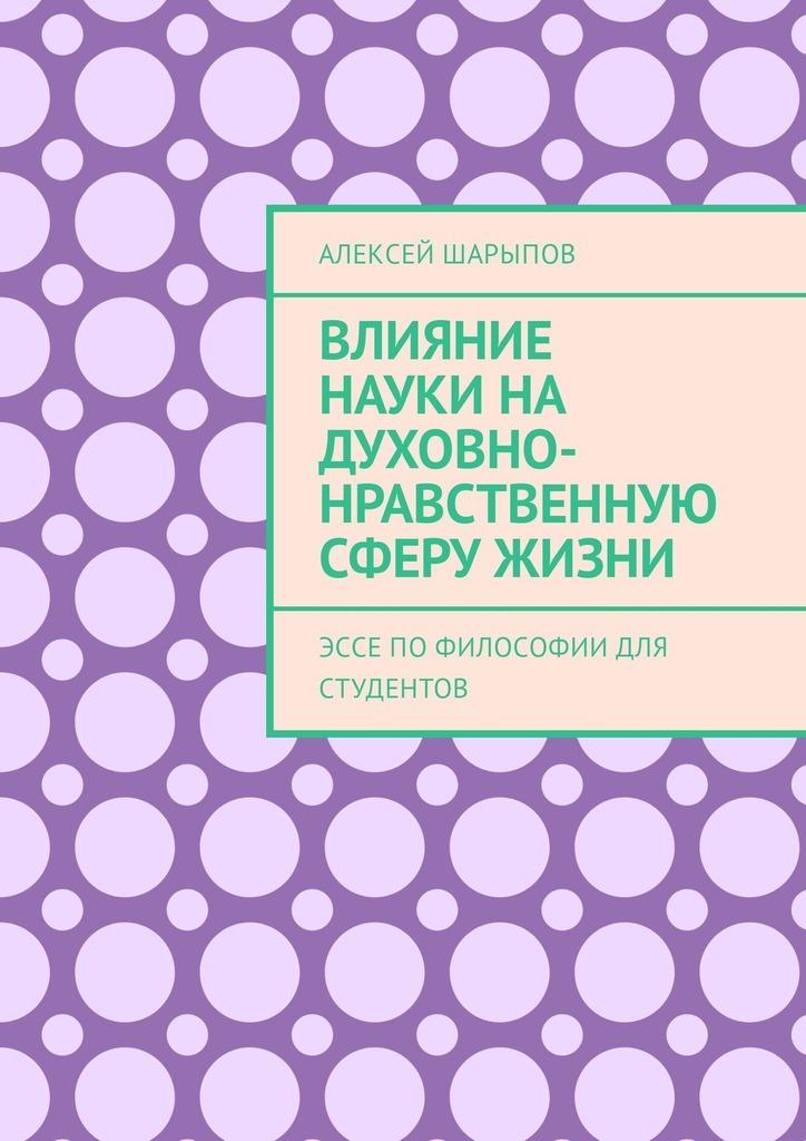 Алексей Шарыпов Влияние науки на духовно-нравственную сферу жизни. Эссе пофилософии для студентов алексей шарыпов тоталитаризм вссср эссе поистории