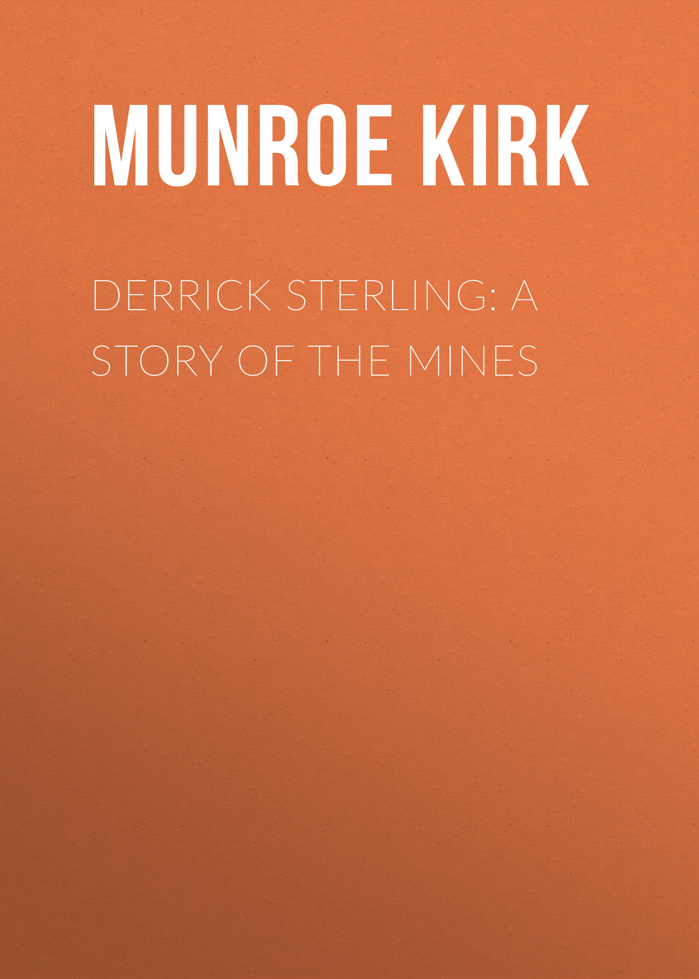 Munroe Kirk Derrick Sterling: A Story of the Mines