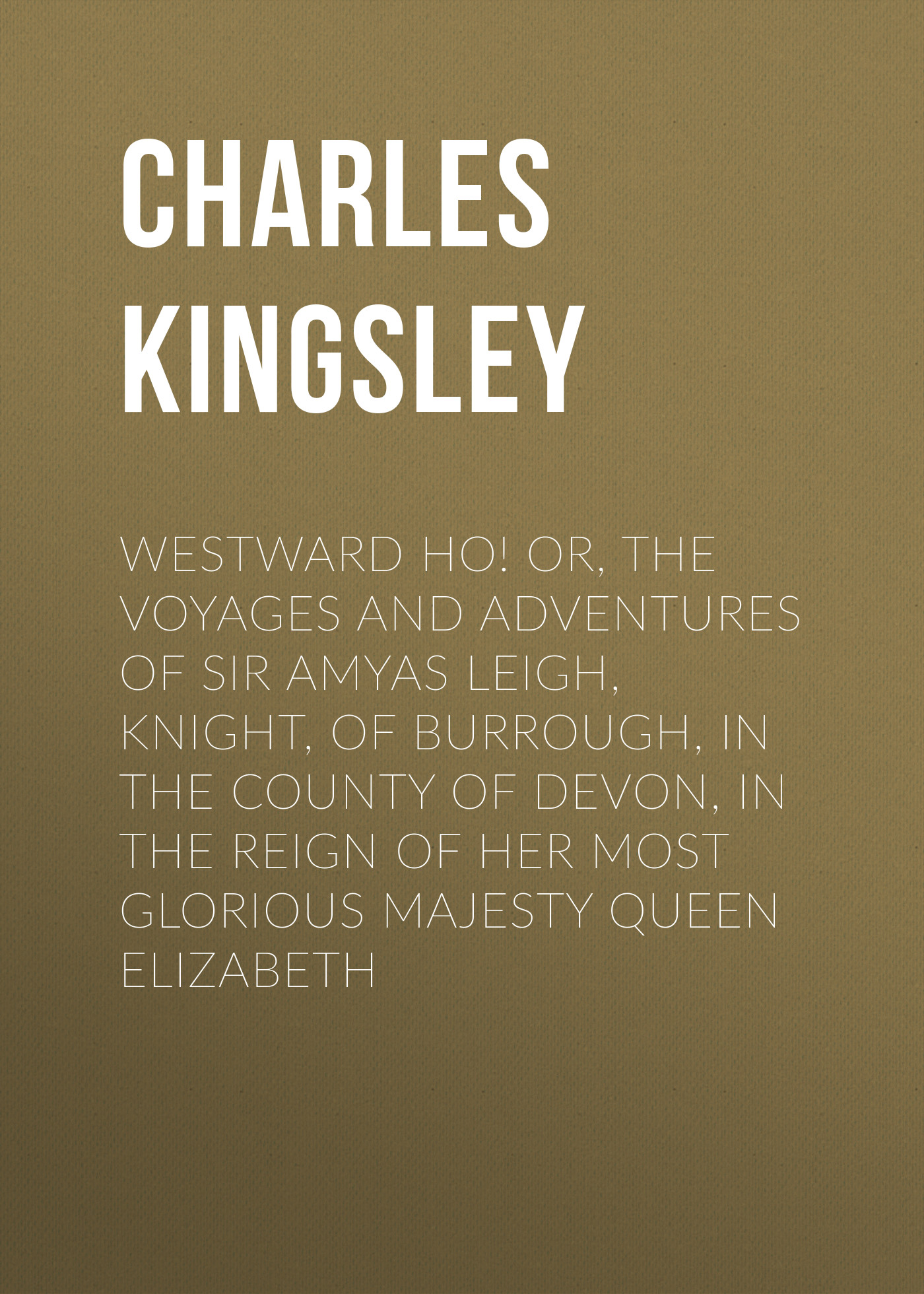 Charles Kingsley Westward Ho! Or, The Voyages and Adventures of Sir Amyas Leigh, Knight, of Burrough, in the County of Devon, in the Reign of Her Most Glorious Majesty Queen Elizabeth charles kingsley the roman and the teuton