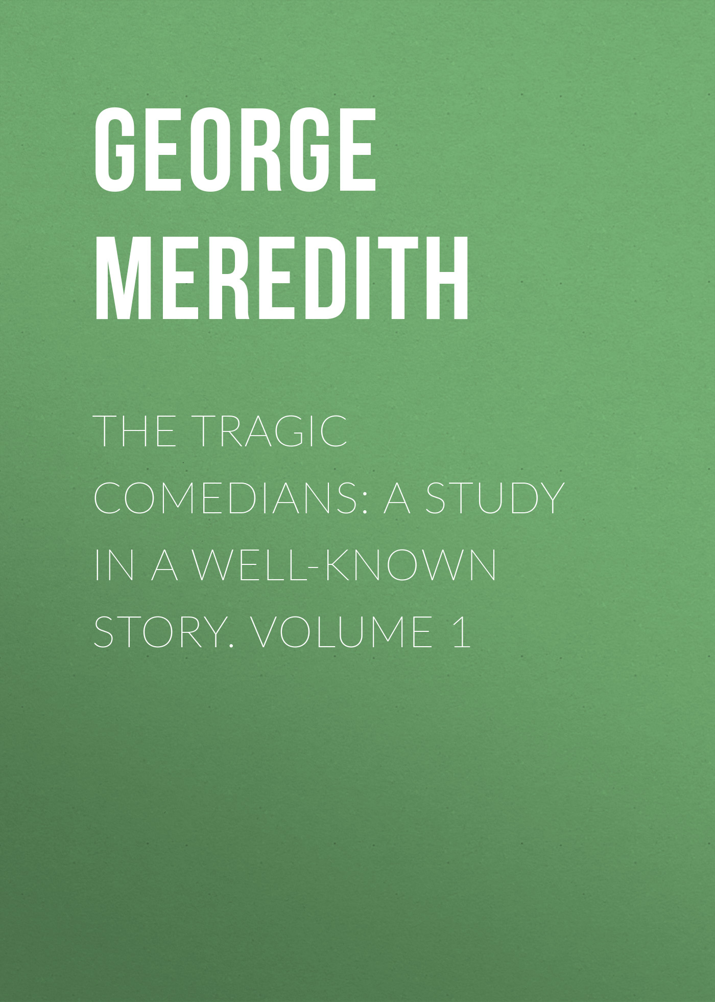 George Meredith The Tragic Comedians: A Study in a Well-known Story. Volume 1