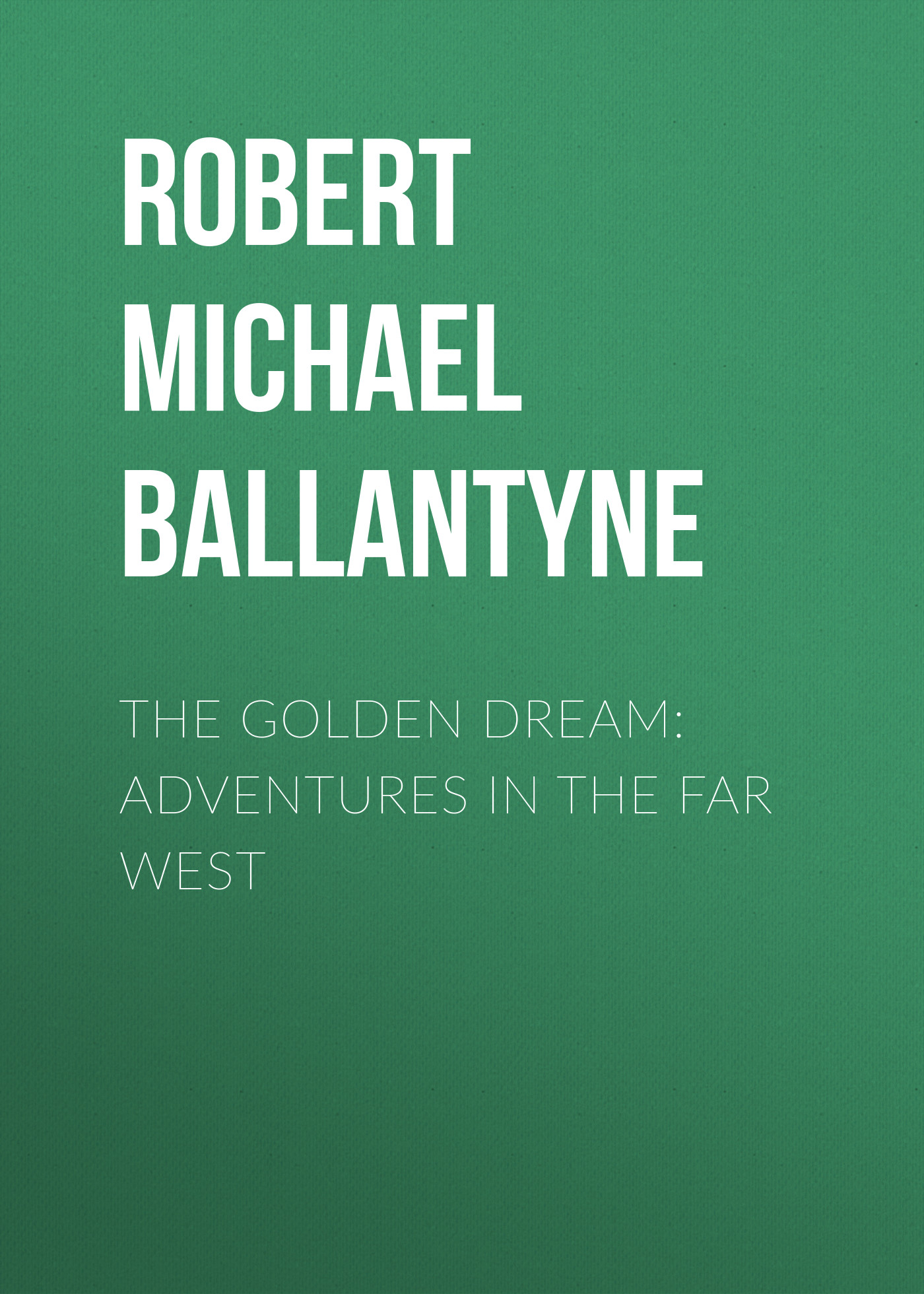 Robert Michael Ballantyne The Golden Dream: Adventures in the Far West gerstaecker frederick wild sports in the far west