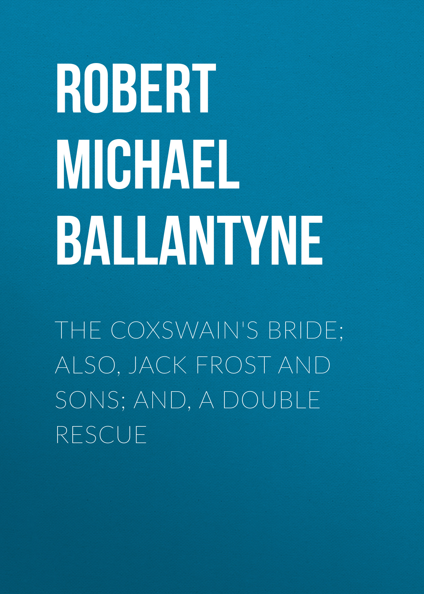 Robert Michael Ballantyne The Coxswain's Bride; also, Jack Frost and Sons; and, A Double Rescue father and sons