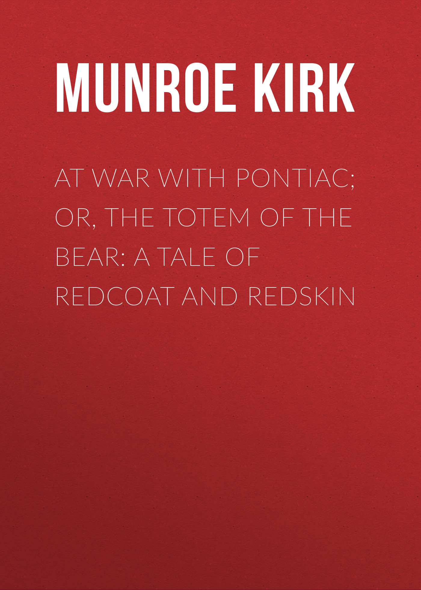 Munroe Kirk At War with Pontiac; Or, The Totem of the Bear: A Tale of Redcoat and Redskin francis parkman the conspiracy of pontiac and the indian war after the conquest of canada microform