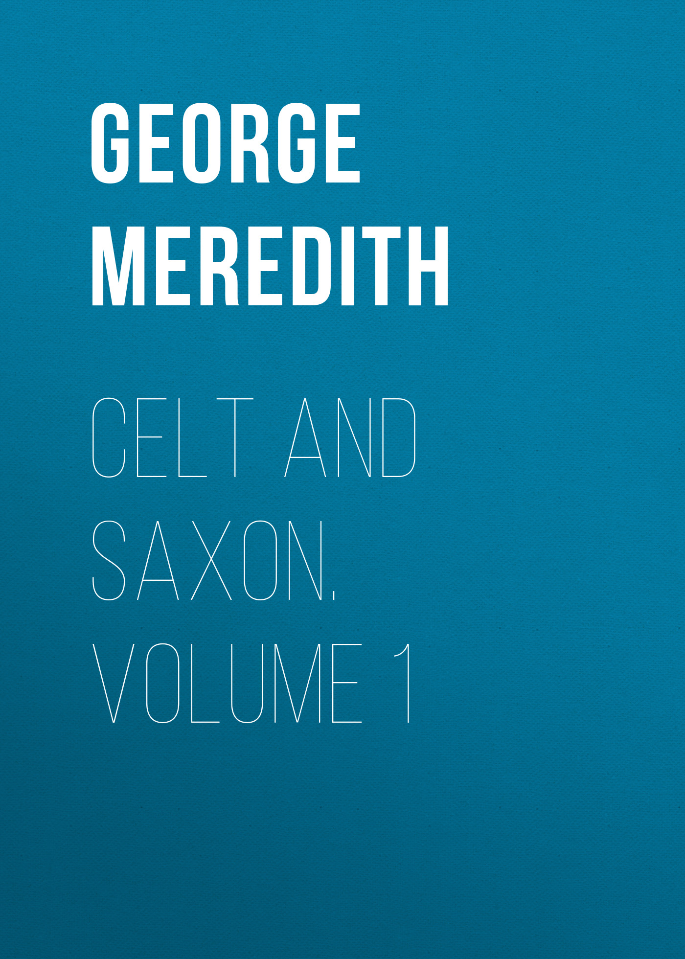 George Meredith Celt and Saxon. Volume 1 george meredith lord ormont and his aminta volume 2