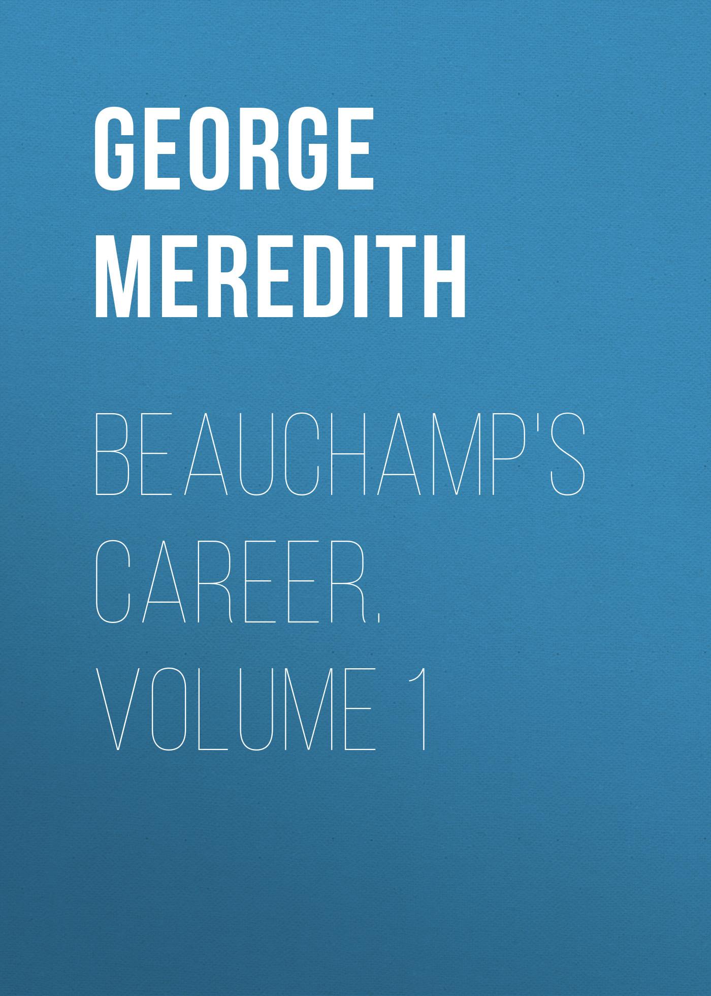 George Meredith Beauchamp's Career. Volume 1
