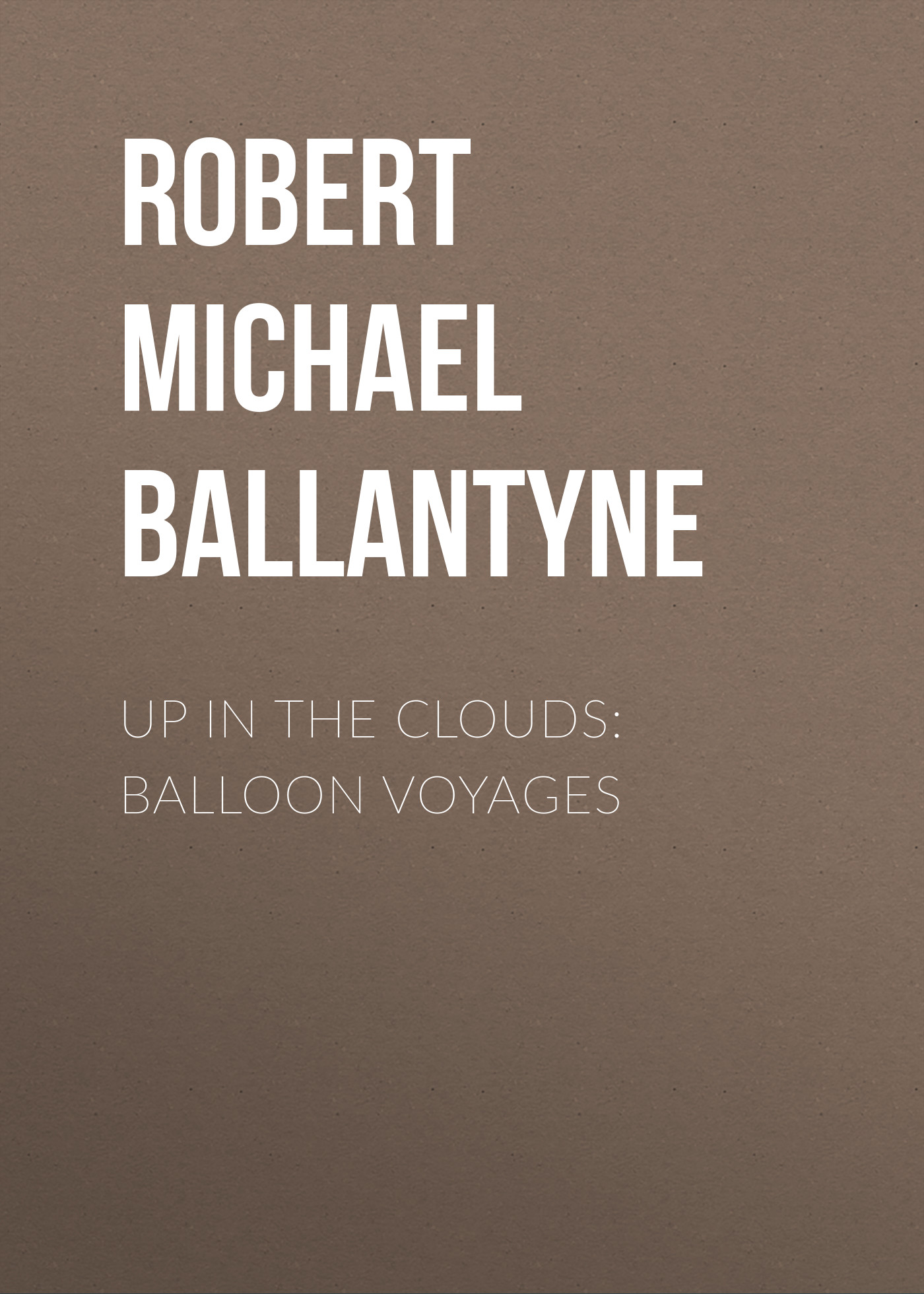 Robert Michael Ballantyne Up in the Clouds: Balloon Voyages