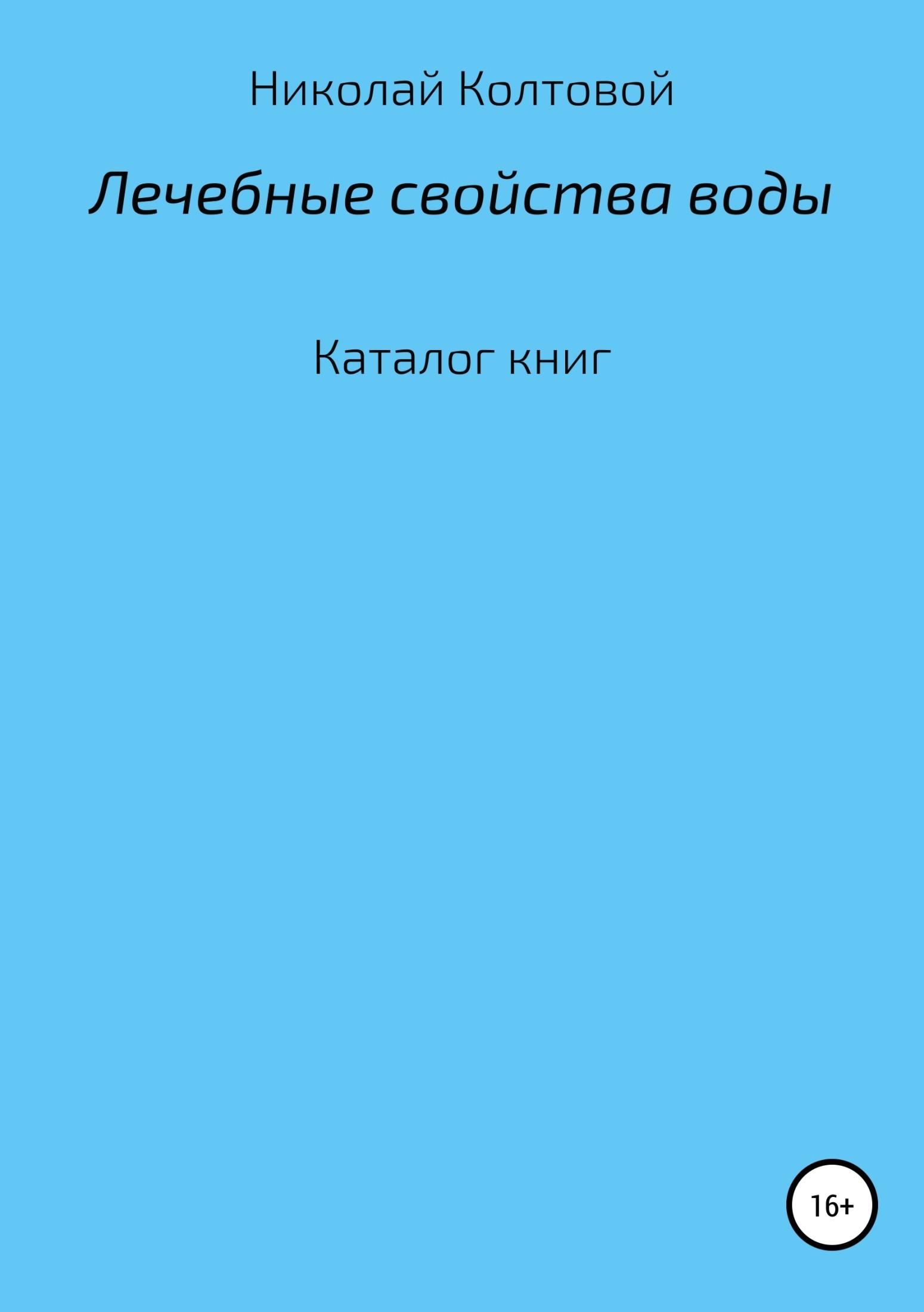 Николай Алексеевич Колтовой Лечебные свойства воды. Каталог книг каталог удешевленных книг