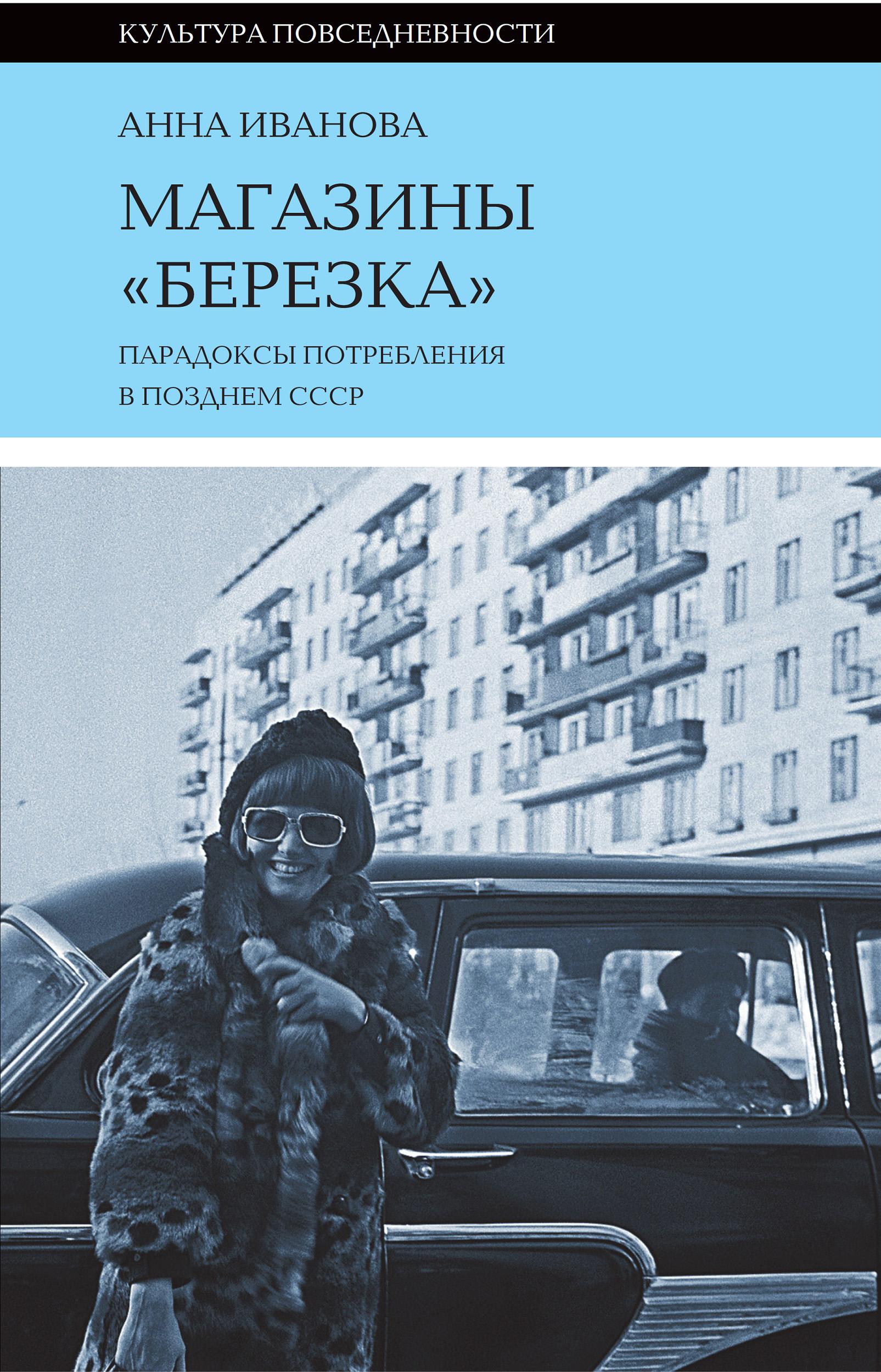 Анна Иванова Магазины «Березка»: парадоксы потребления в позднем СССР