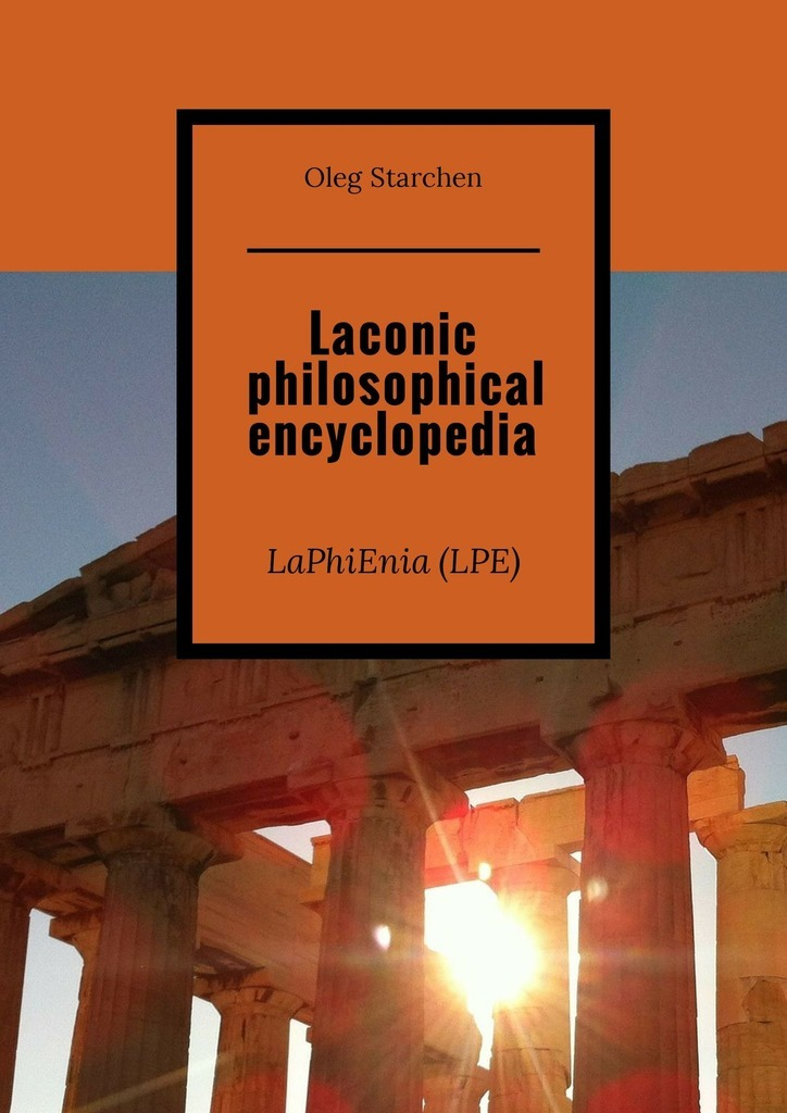 Oleg Starchen Laconic philosophical encyclopedia. LaPhiEnia (LPE) the torchwood encyclopedia