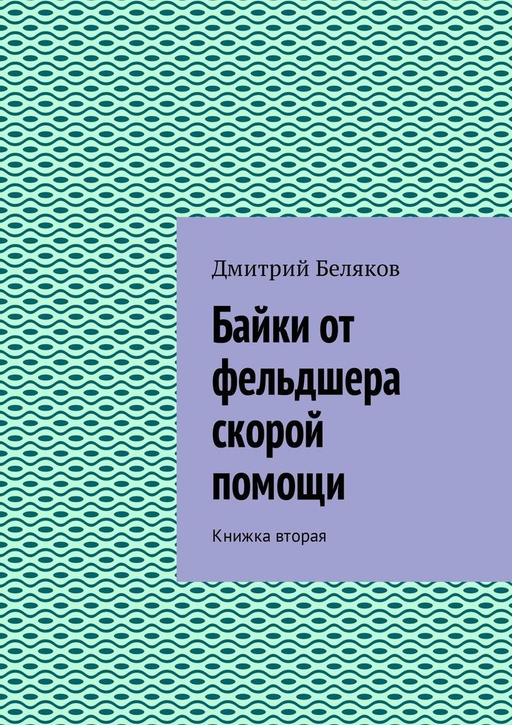 Дмитрий Беляков Байки от фельдшера скорой помощи. Книжка вторая беляков алексей вторая дверь