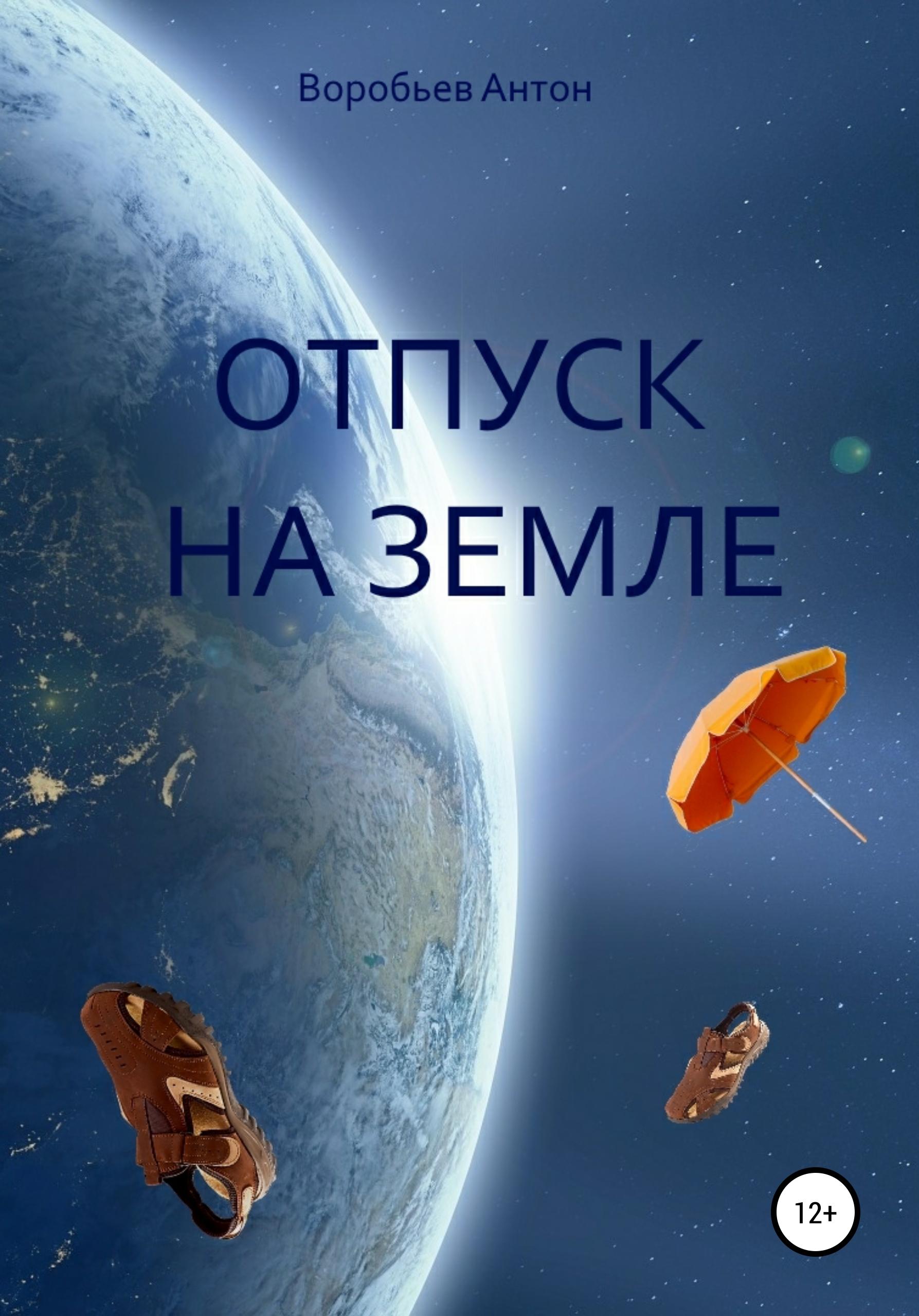 Антон Алексеевич Воробьев Отпуск на Земле антон алексеевич воробьев сны пустыни