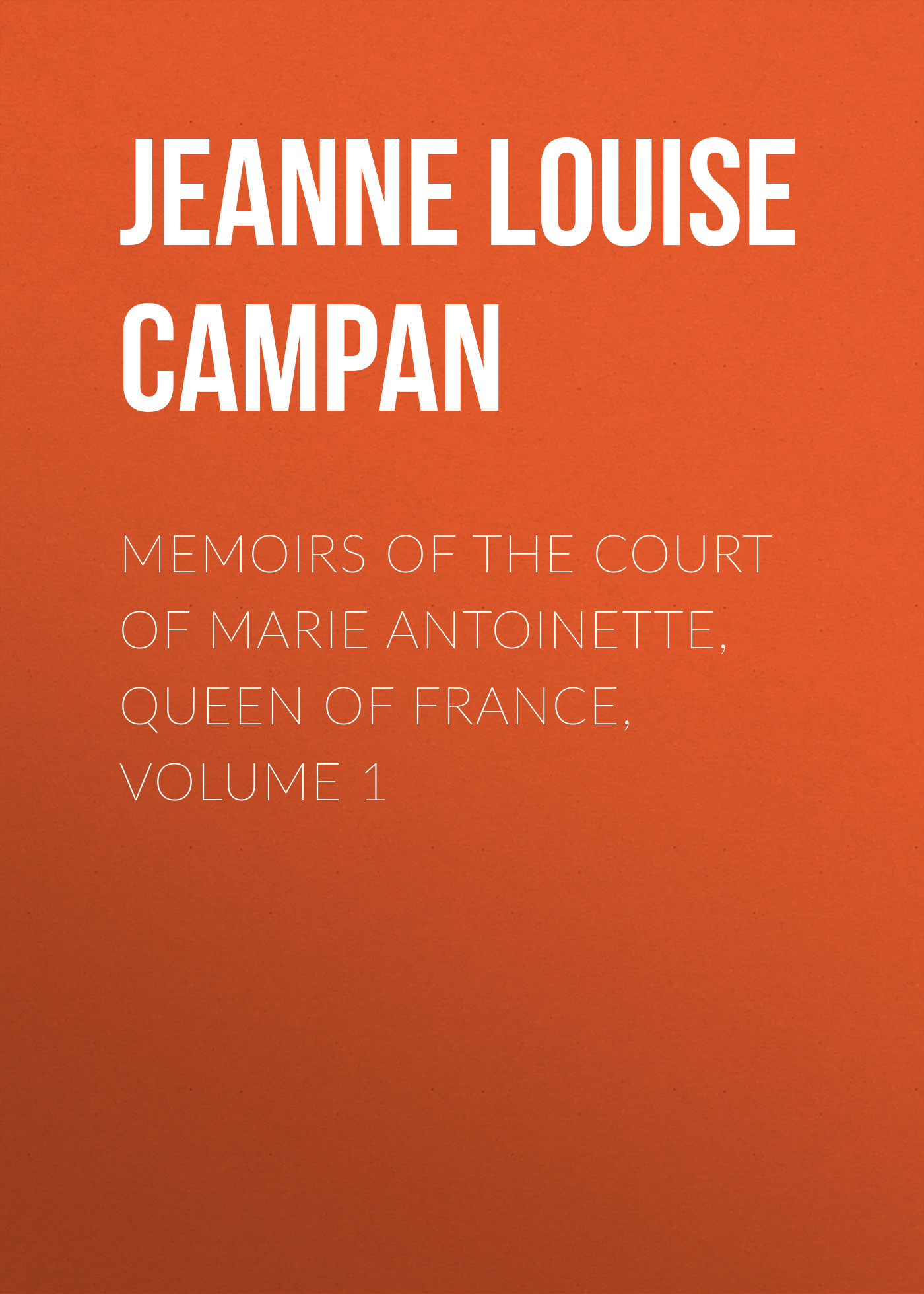 Jeanne Louise Henriette Campan Memoirs of the Court of Marie Antoinette, Queen of France, Volume 1