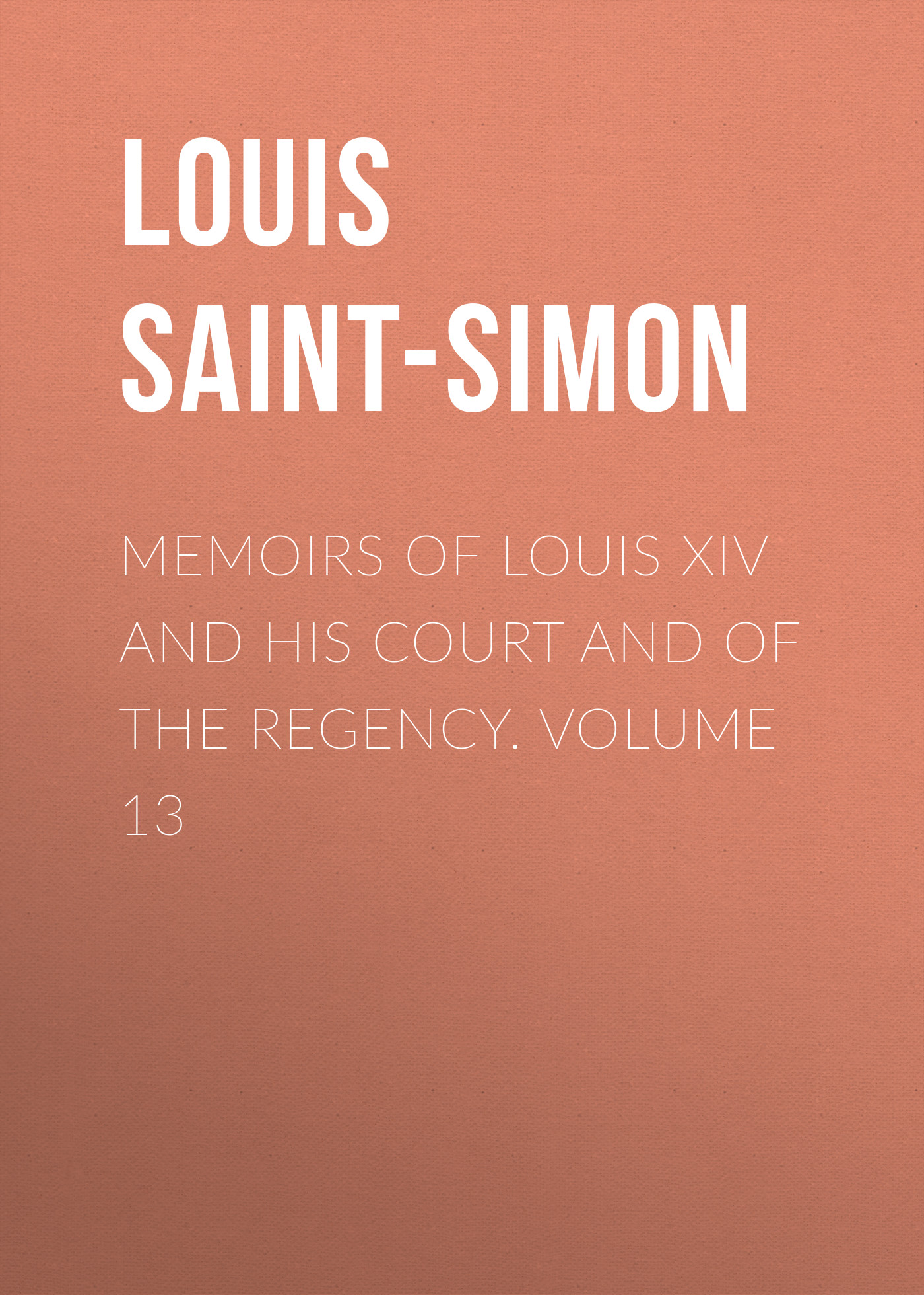 Фото - Louis Saint-Simon Memoirs of Louis XIV and His Court and of the Regency. Volume 13 jules marcou life letters and works of louis agassiz volume i