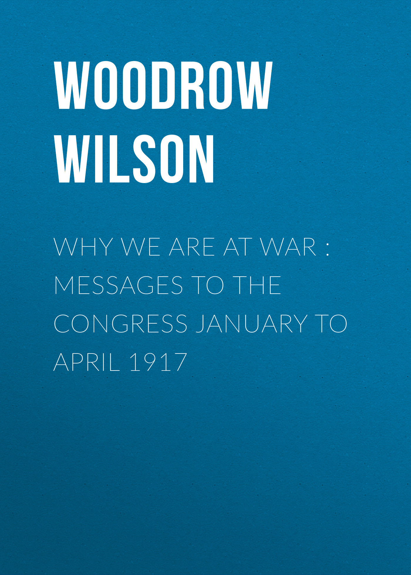Фото - Woodrow Wilson Why We Are at War : Messages to the Congress January to April 1917 woodrow wilson divison and reunion 1829 1889