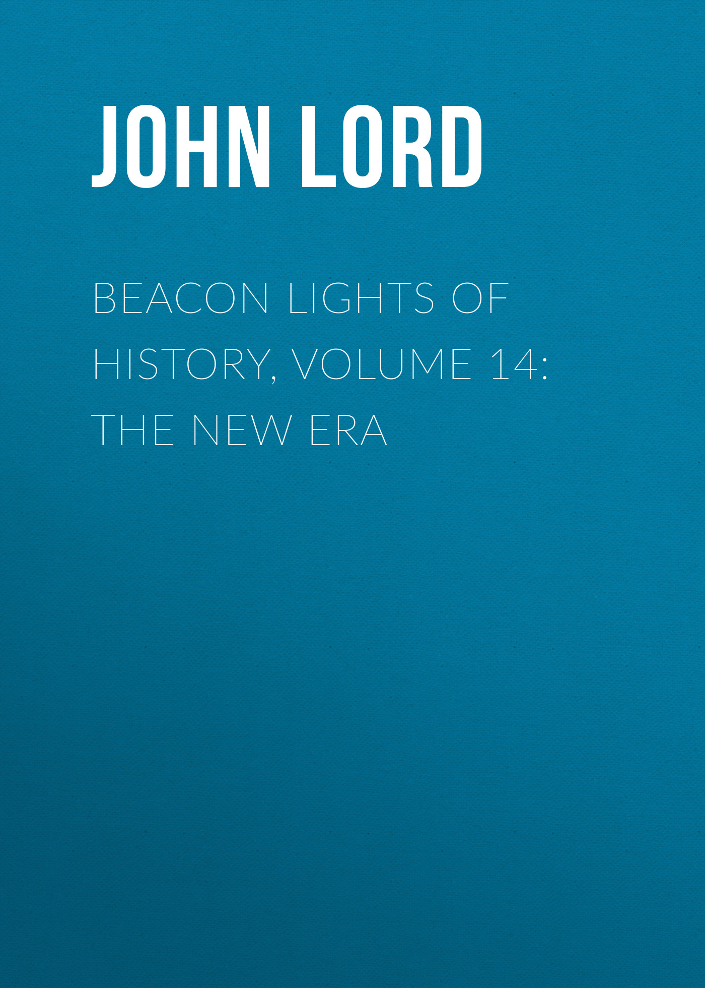 John Lord Beacon Lights of History, Volume 14: The New Era john richard green history of the english people volume 4