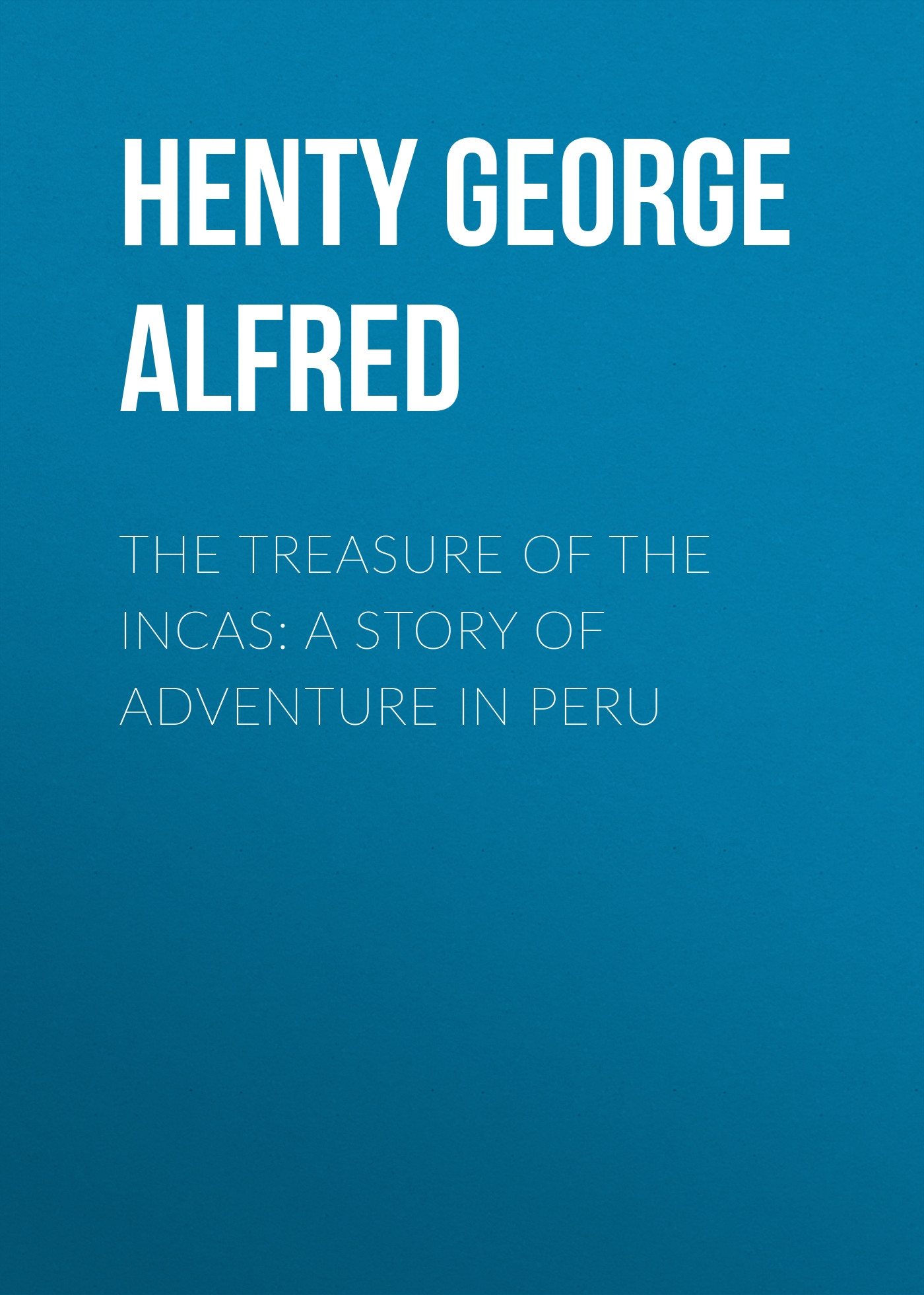 Henty George Alfred The Treasure of the Incas: A Story of Adventure in Peru george alfred henty with lee in virginia a story of the american civil war