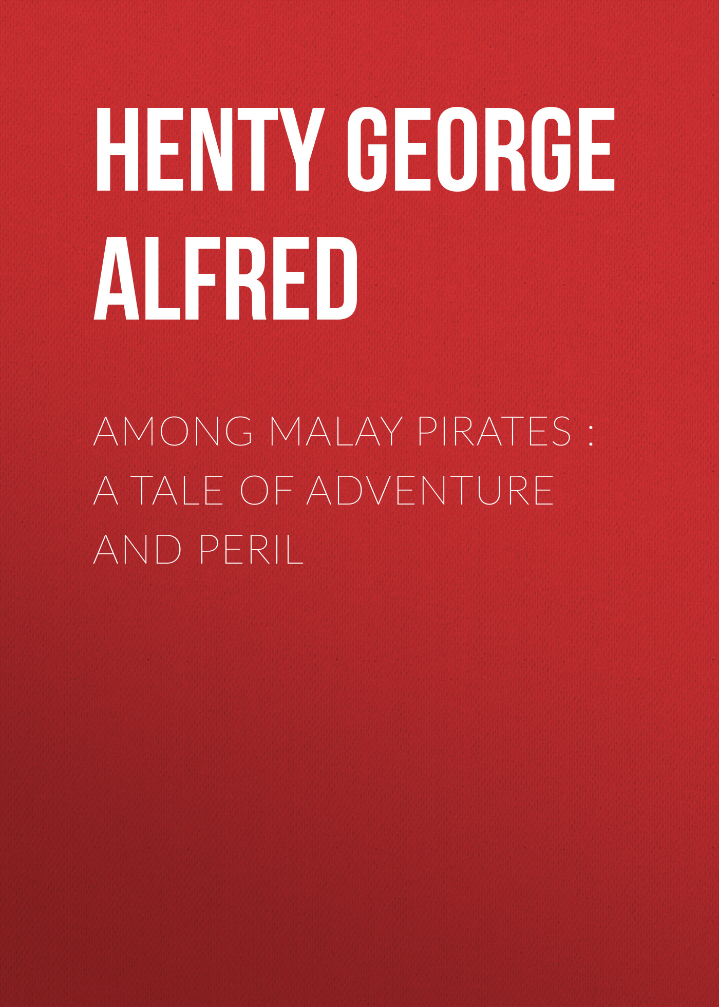 Henty George Alfred Among Malay Pirates : a Tale of Adventure and Peril