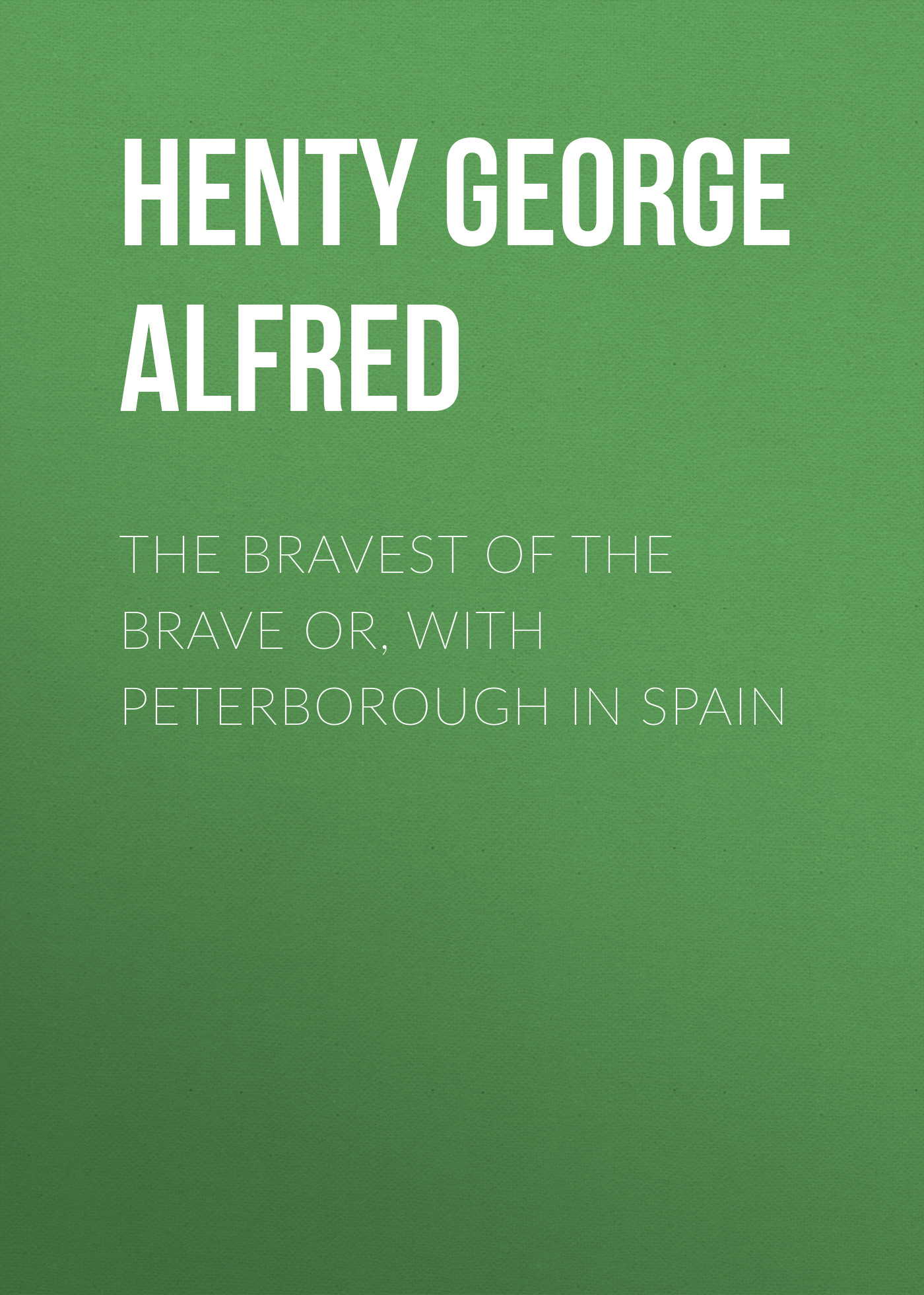 Henty George Alfred The Bravest of the Brave or, with Peterborough in Spain