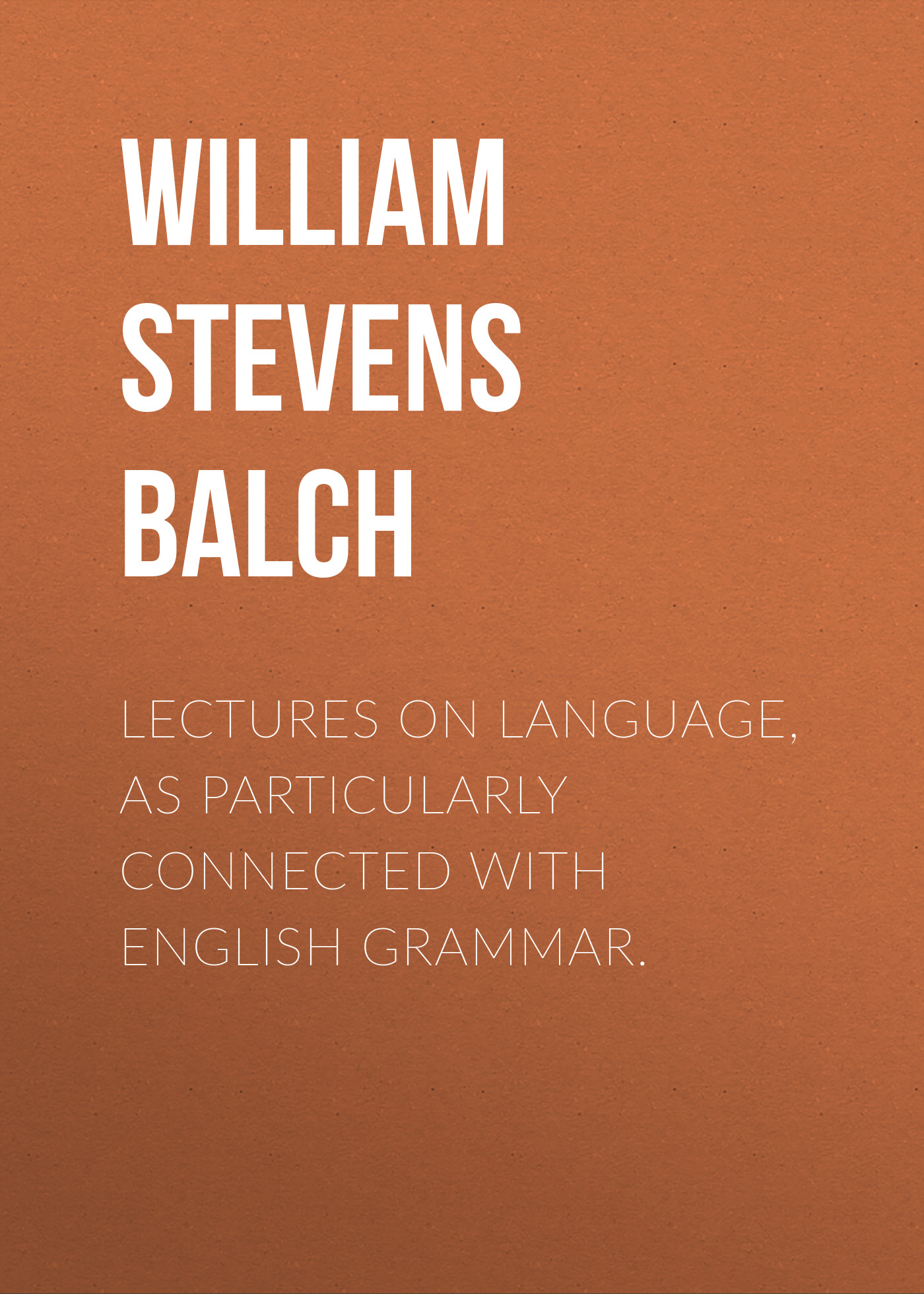 William Stevens Balch Lectures on Language, as Particularly Connected with English Grammar.