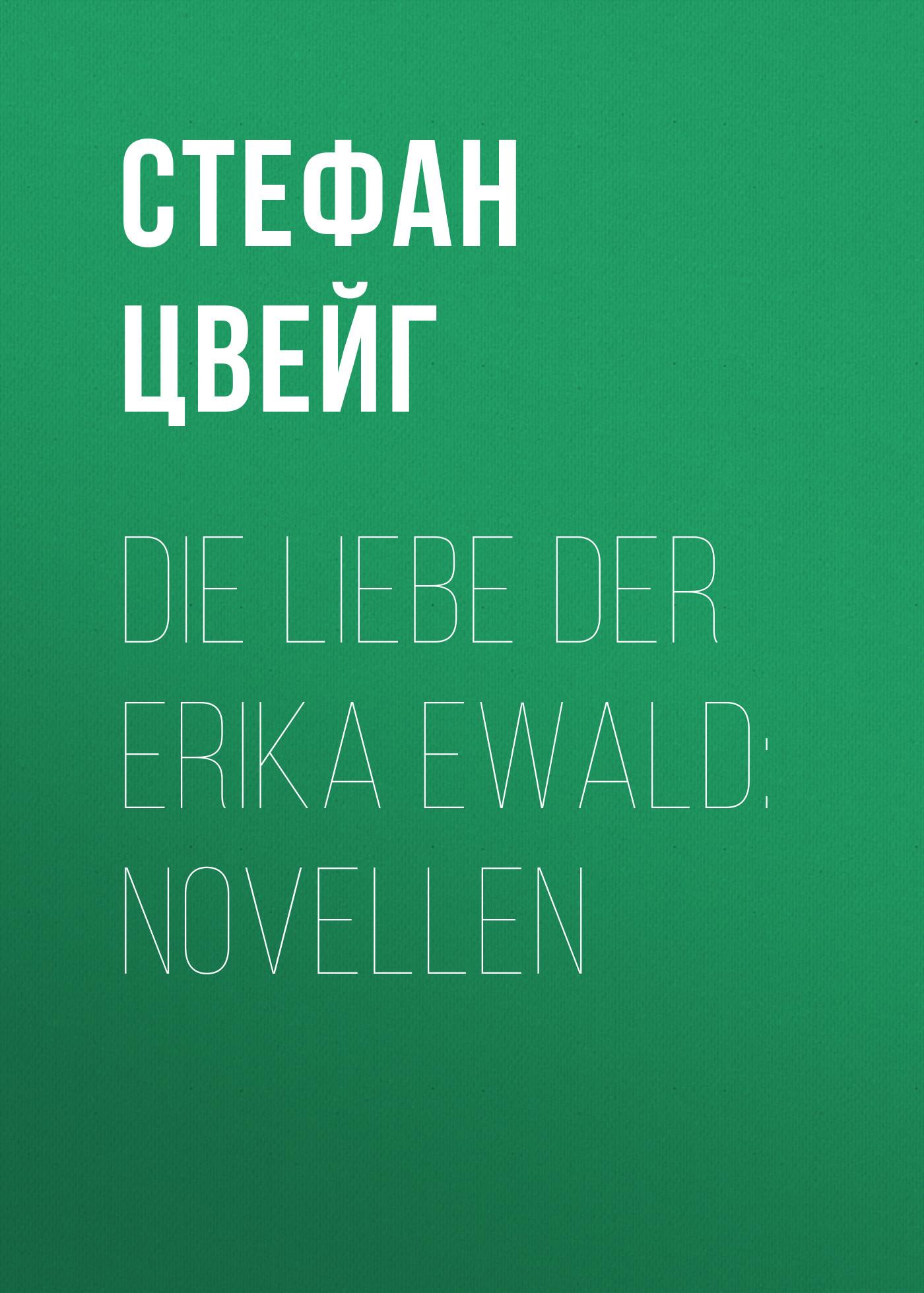 Стефан Цвейг Die Liebe der Erika Ewald цвейг стефан стефан цвейг новеллы