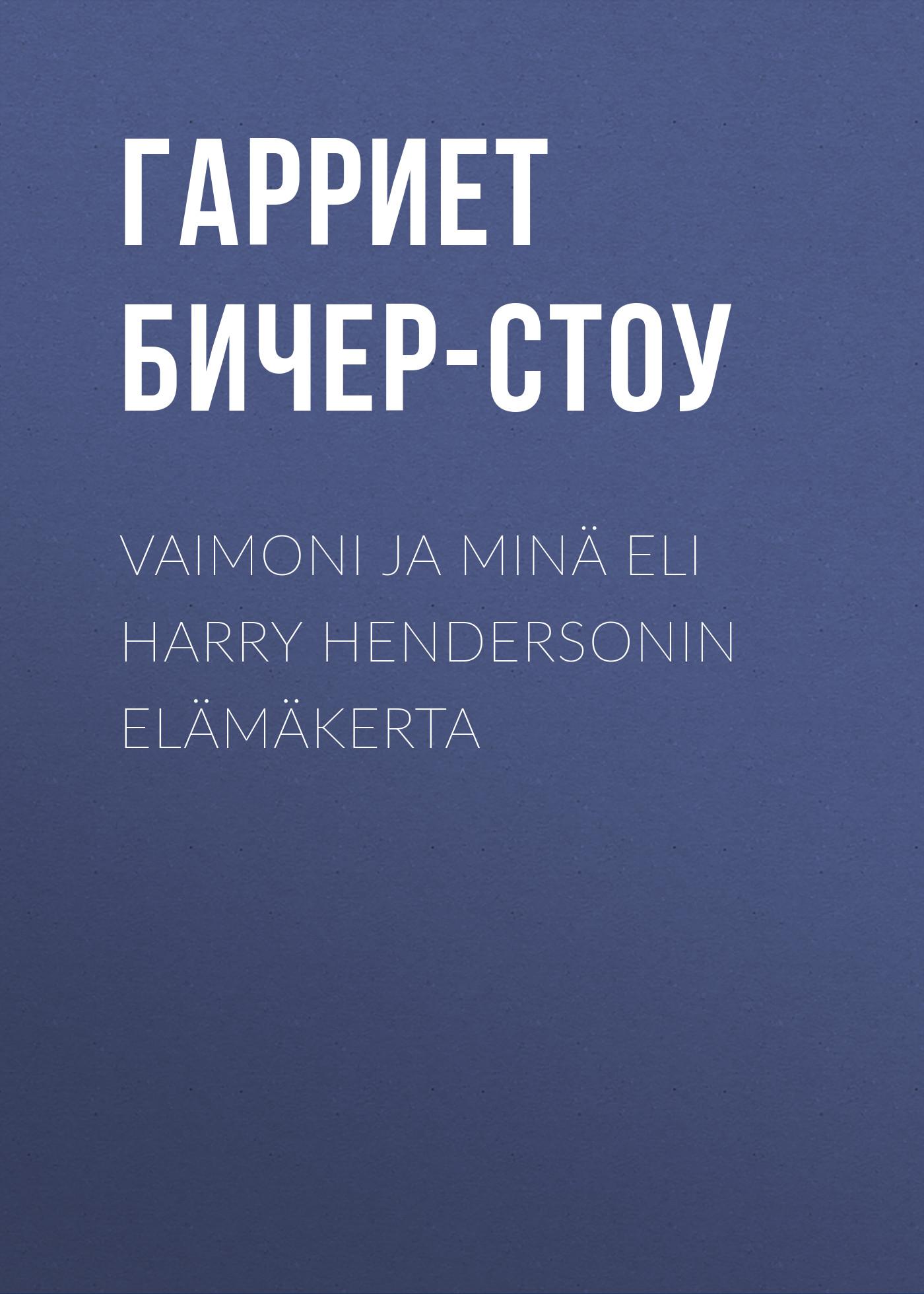 Гарриет Бичер-Стоу Vaimoni ja minä eli Harry Hendersonin elämäkerta