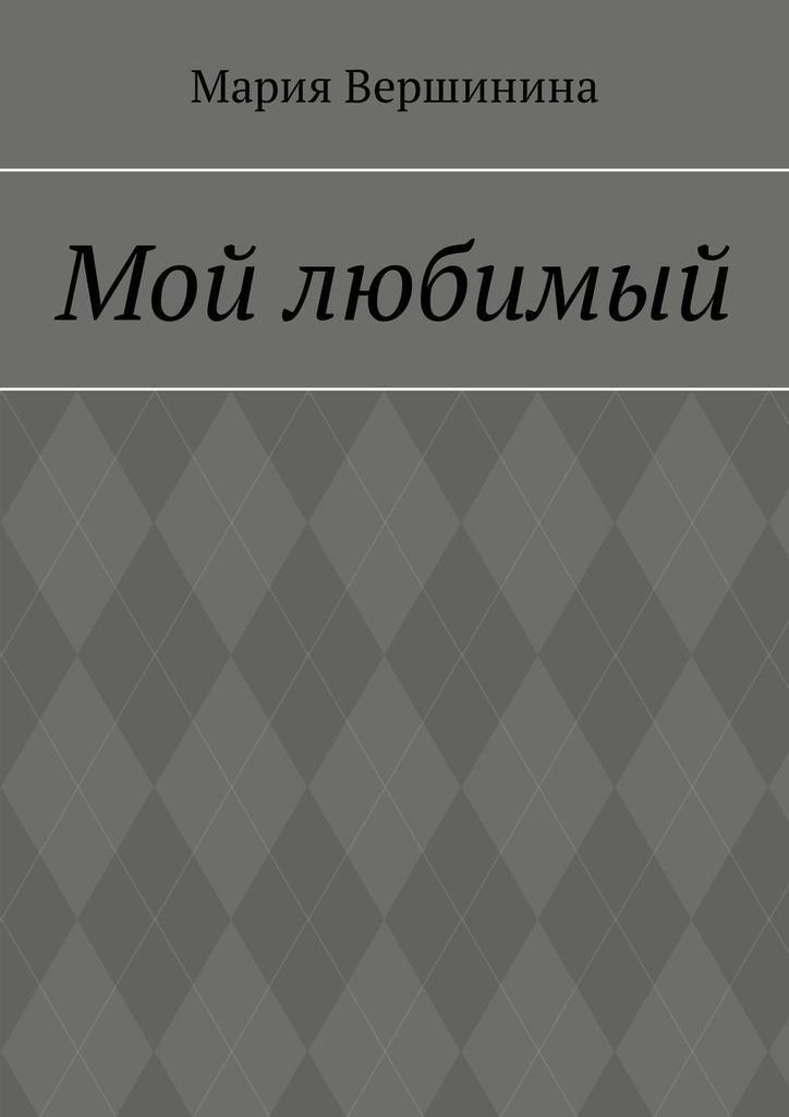 Мария Андреевна Вершинина Мой любимый