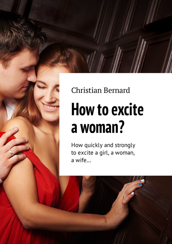 Christian Bernard How to excite a woman? How quickly and strongly to excite a girl, a woman, a wife…