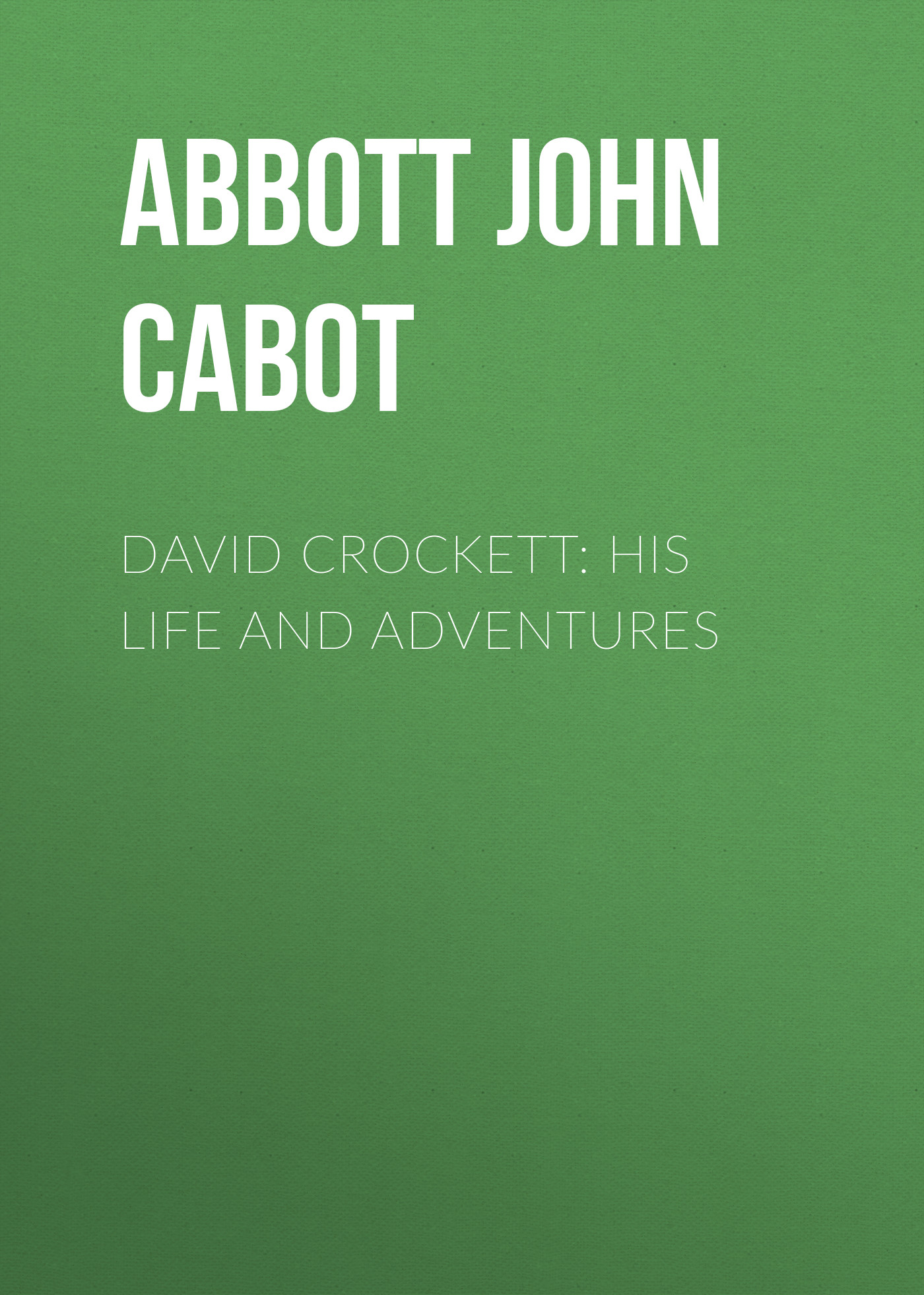 Фото - Abbott John Stevens Cabot David Crockett: His Life and Adventures john s c abbott hernando cortez