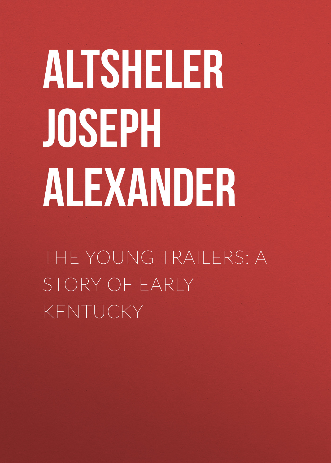 Altsheler Joseph Alexander The Young Trailers: A Story of Early Kentucky altsheler joseph alexander the free rangers a story of the early days along the mississippi