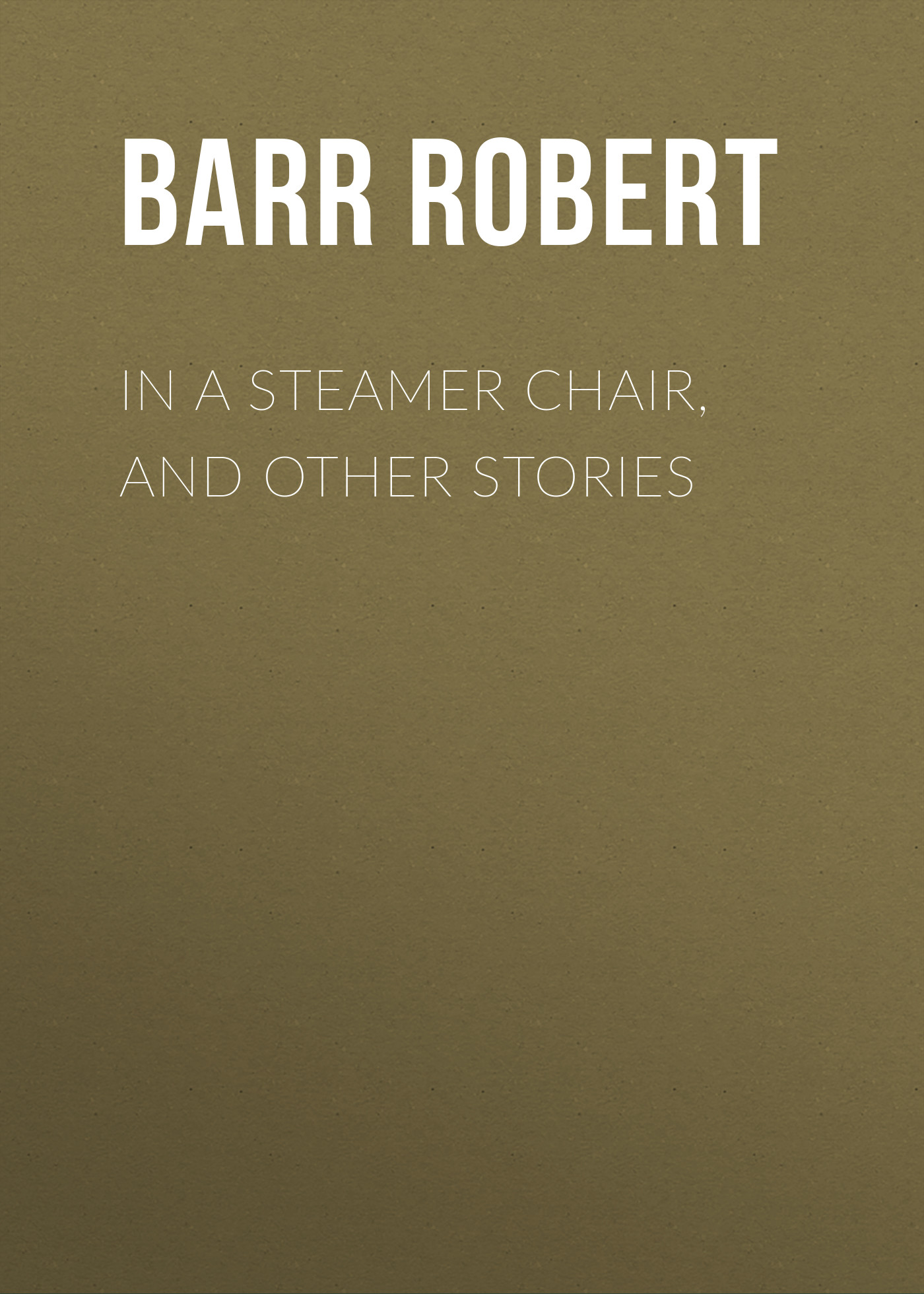 Barr Robert In a Steamer Chair, and Other Stories