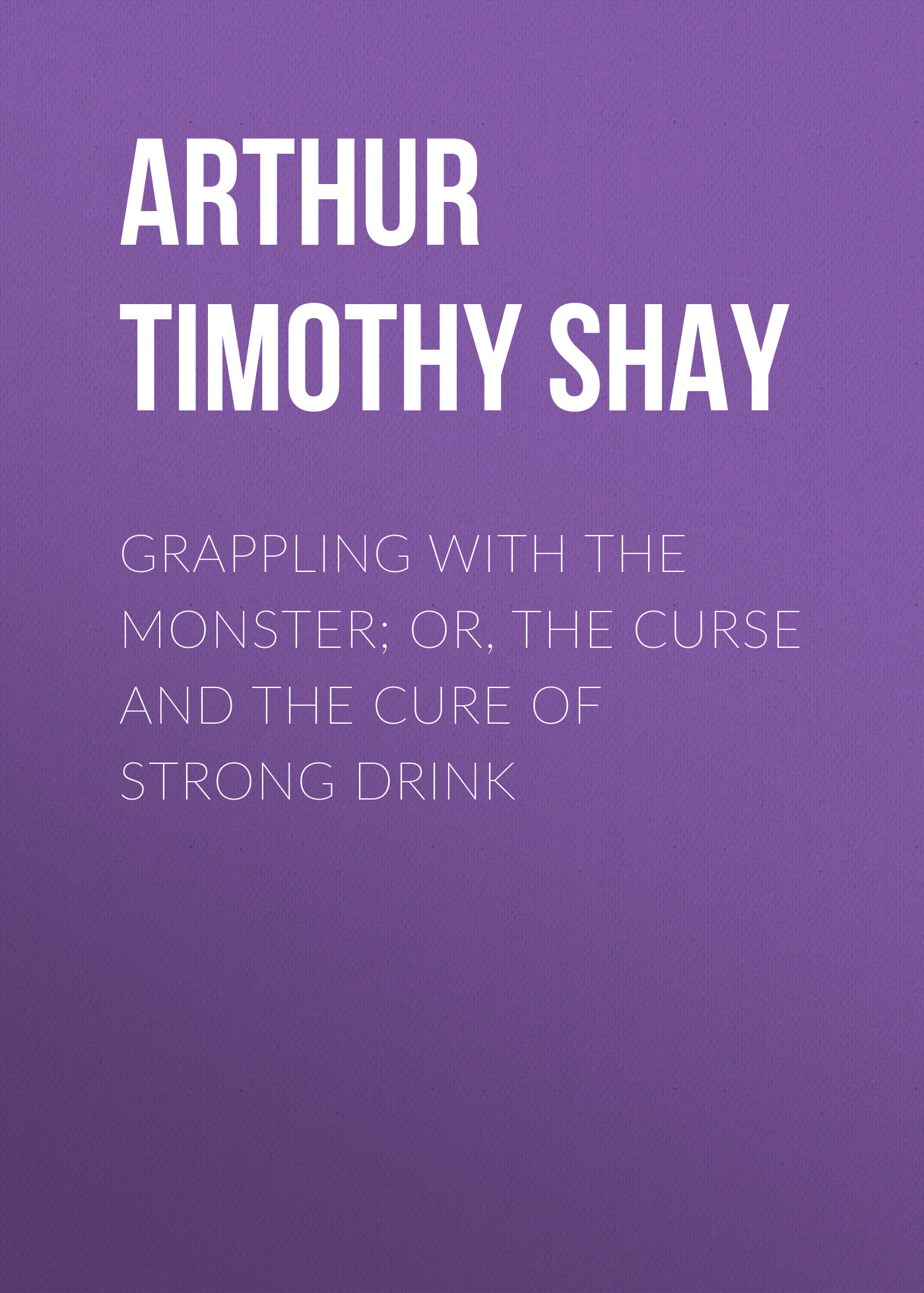 Arthur Timothy Shay Grappling with the Monster; Or, the Curse and the Cure of Strong Drink the loch mess monster