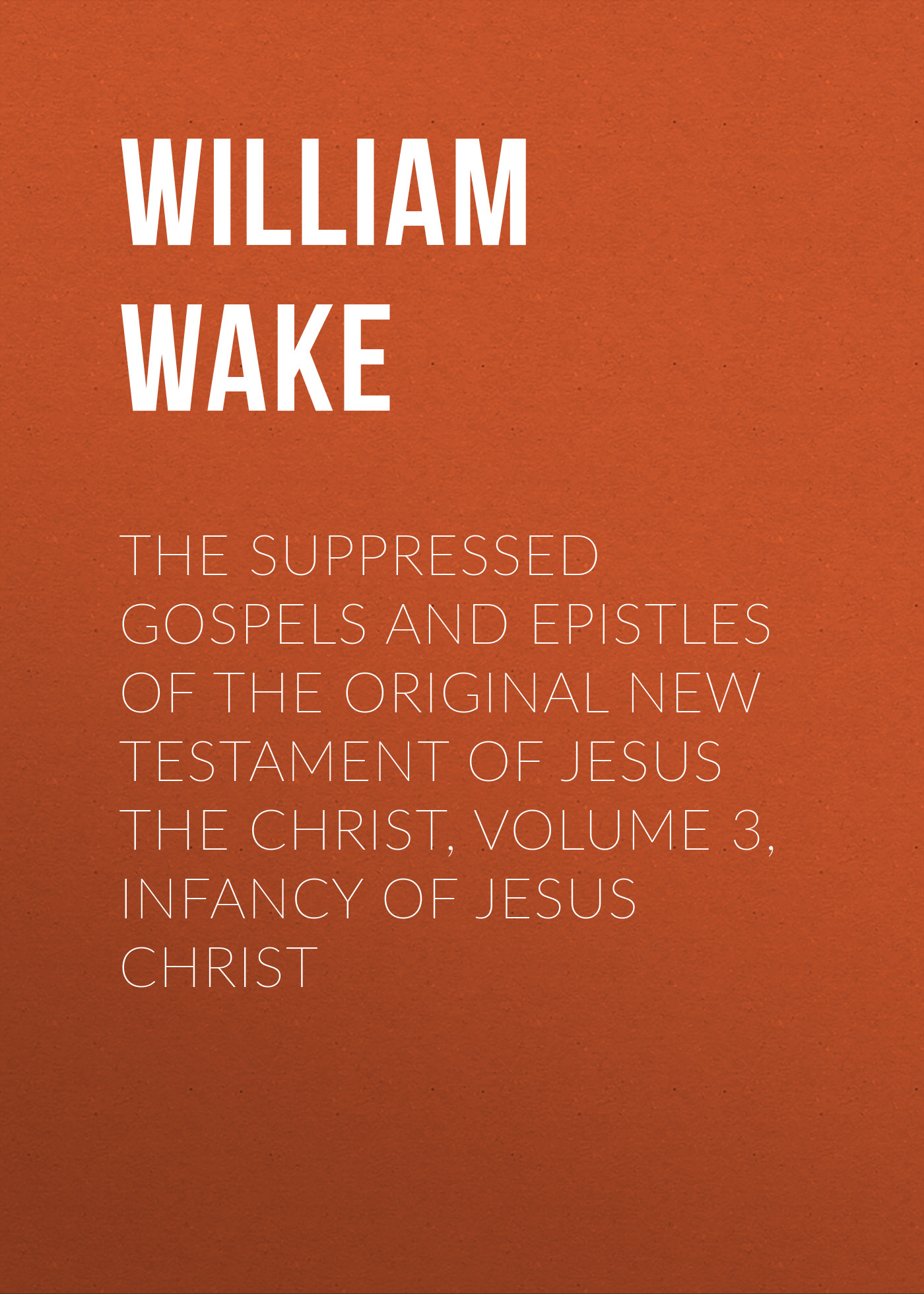 William Wake The suppressed Gospels and Epistles of the original New Testament of Jesus the Christ, Volume 3, Infancy of Jesus Christ arnaud bernard the gospels