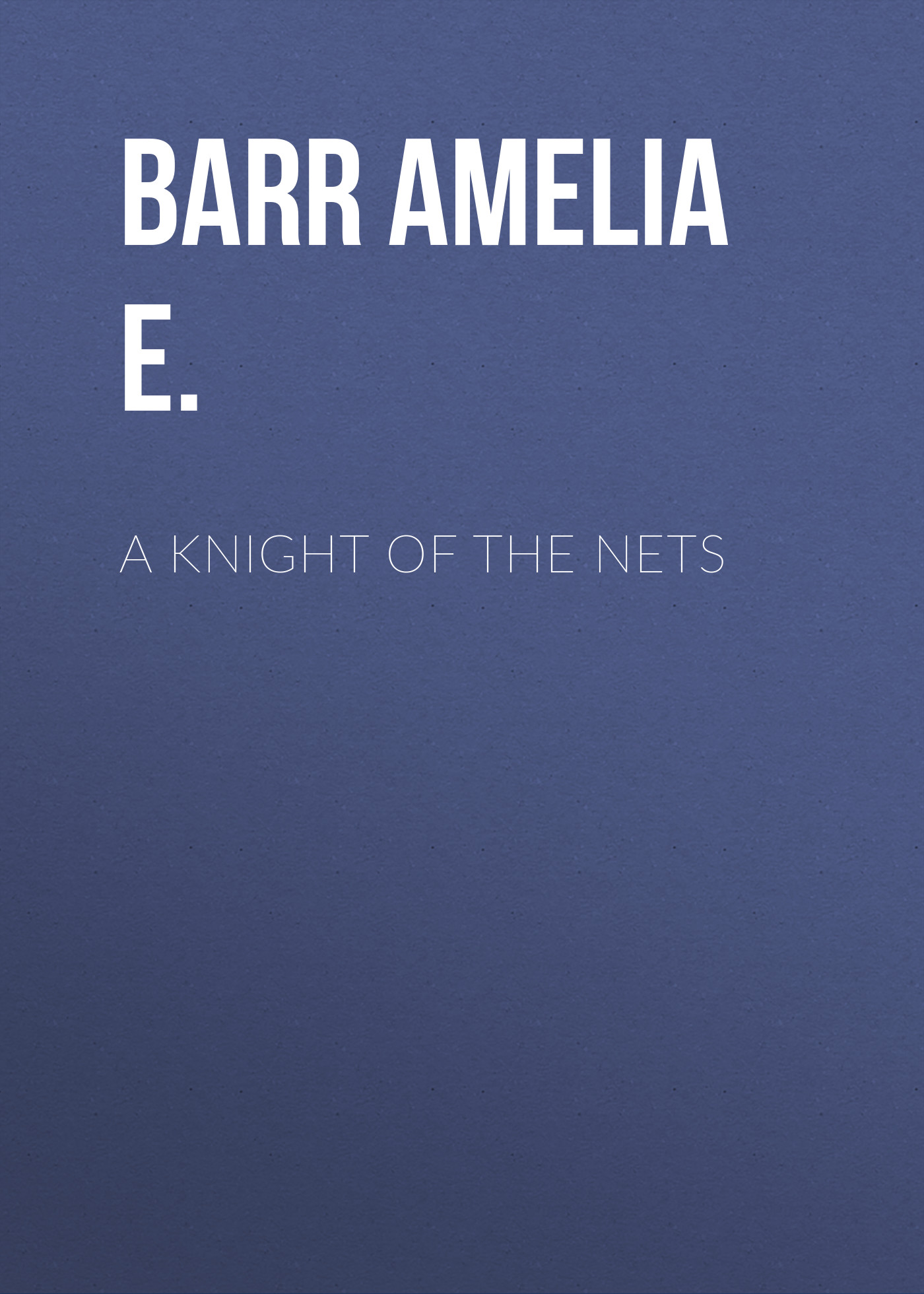 Barr Amelia E. A Knight of the Nets