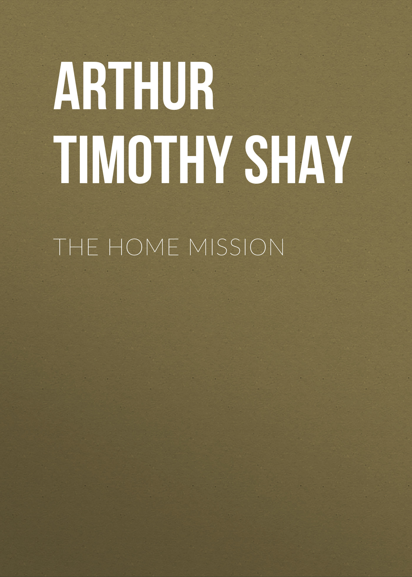 Arthur Timothy Shay The Home Mission