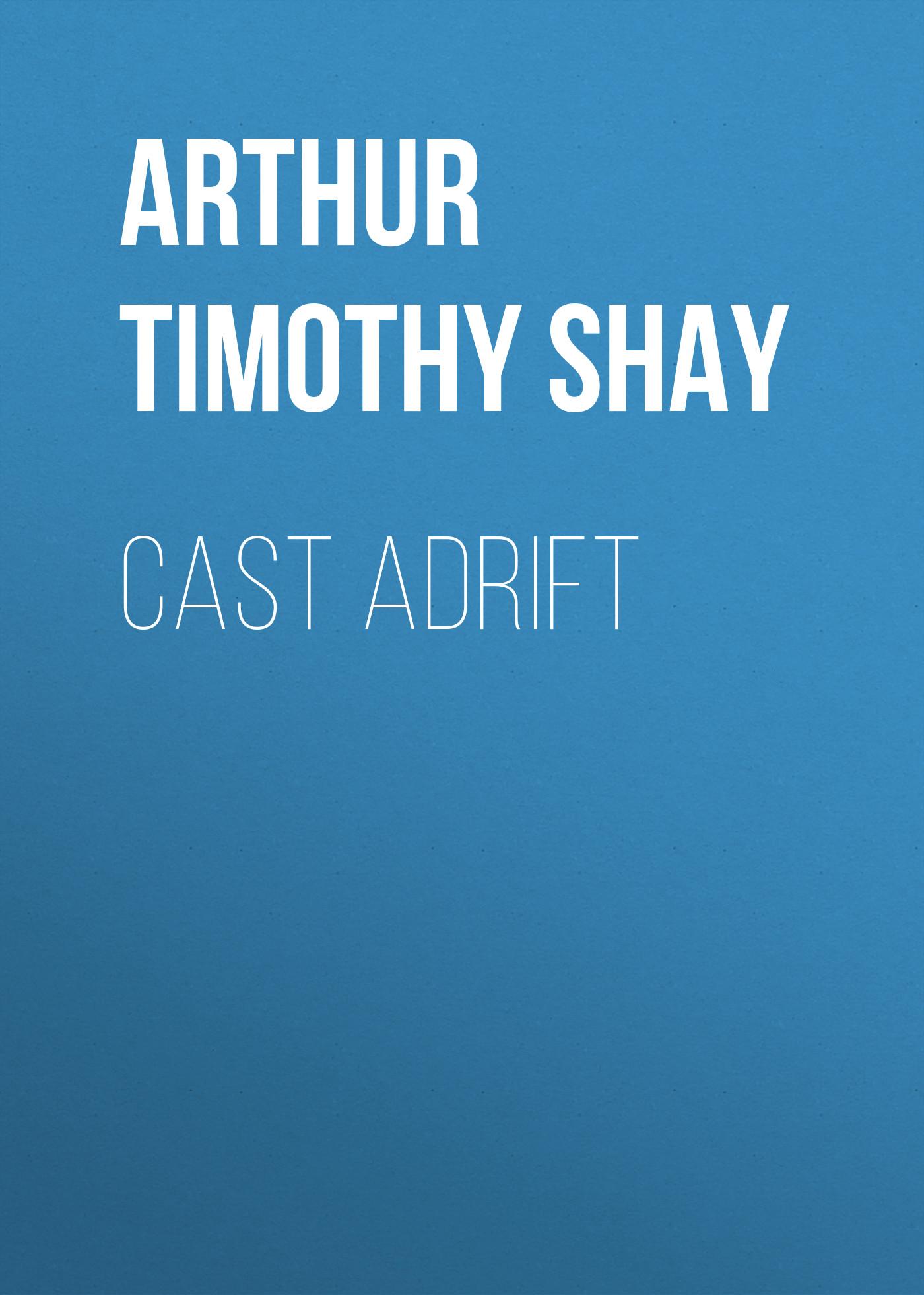 Arthur Timothy Shay Cast Adrift cut adrift page 5
