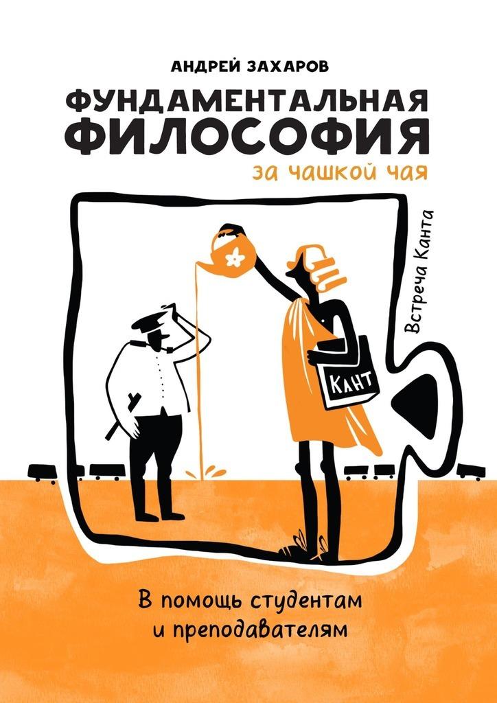 Андрей Захаров Фундаментальная философия зачашкой чая: Встреча Канта. Впомощь студентам ипреподавателям философия свободного духа