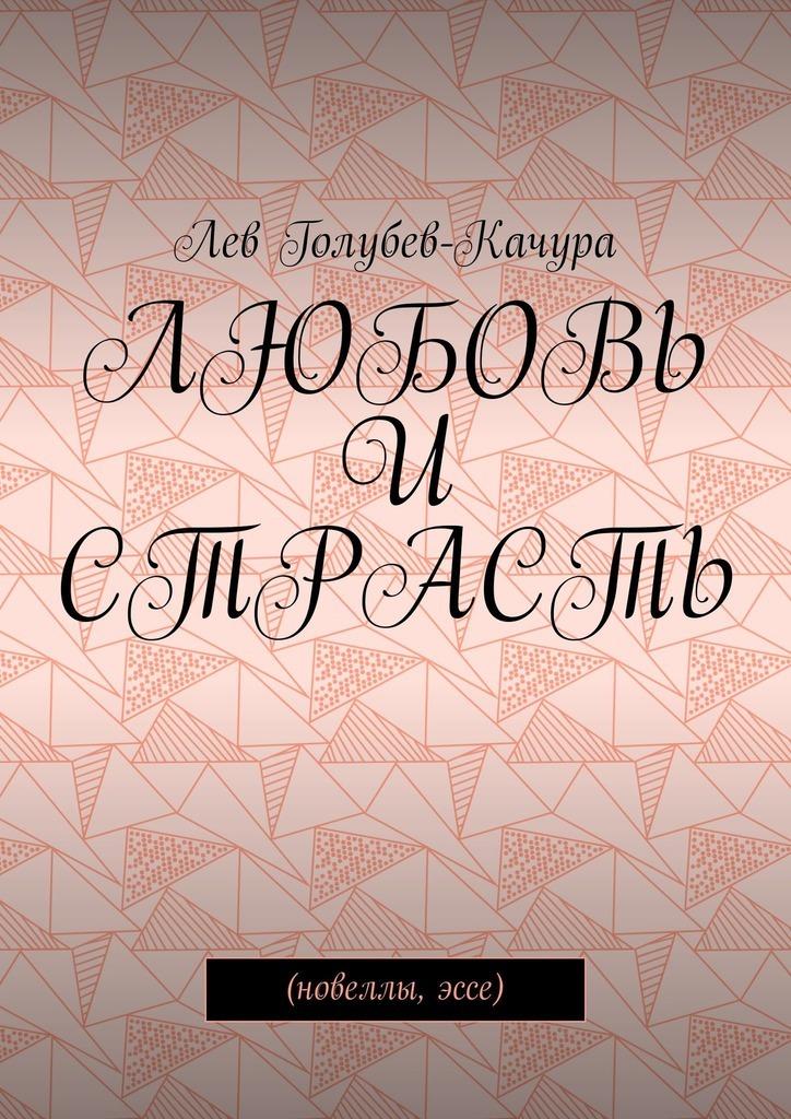 Лев Голубев-Качура Любовь и страсть. Новеллы, эссе цены онлайн