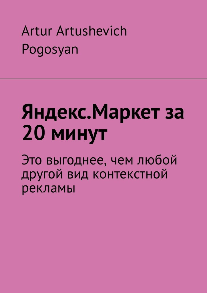 Artur Artushevich Pogosyan Яндекс.Маркет за 20 минут. Это выгоднее, чем любой другой вид контекстной рекламы