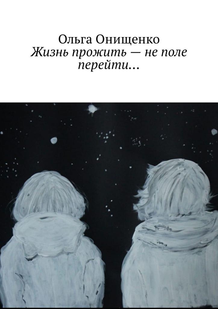 цена на Ольга Онищенко Жизнь прожить – не поле перейти…