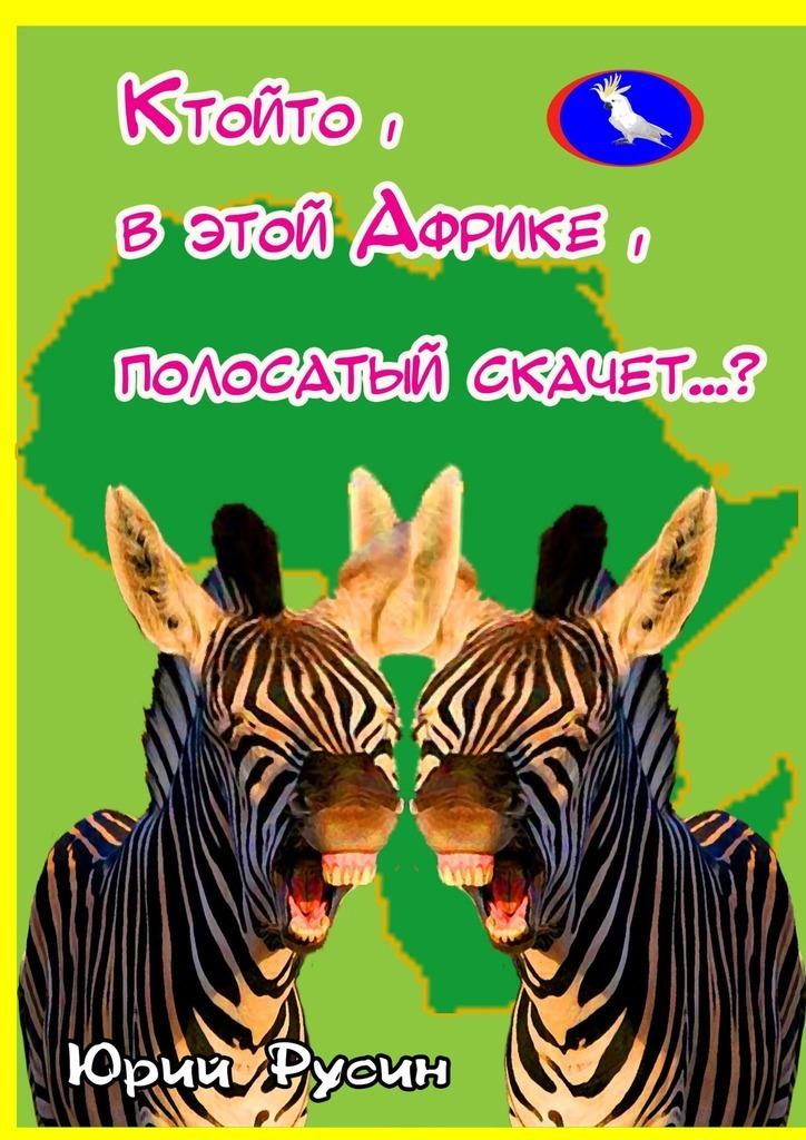 Юрий Петрович Русин Ктойто, в этой Африке, полосатый скачет…? юрий петрович русин жираф большой – ему видней…